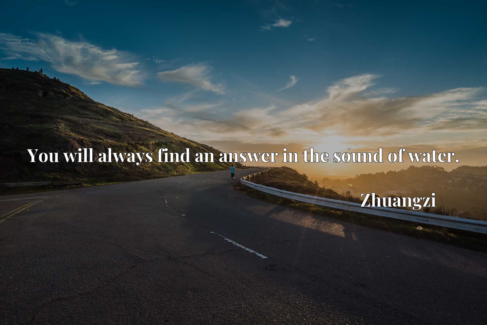 Quote Picture :You will always find an answer in the sound of water.