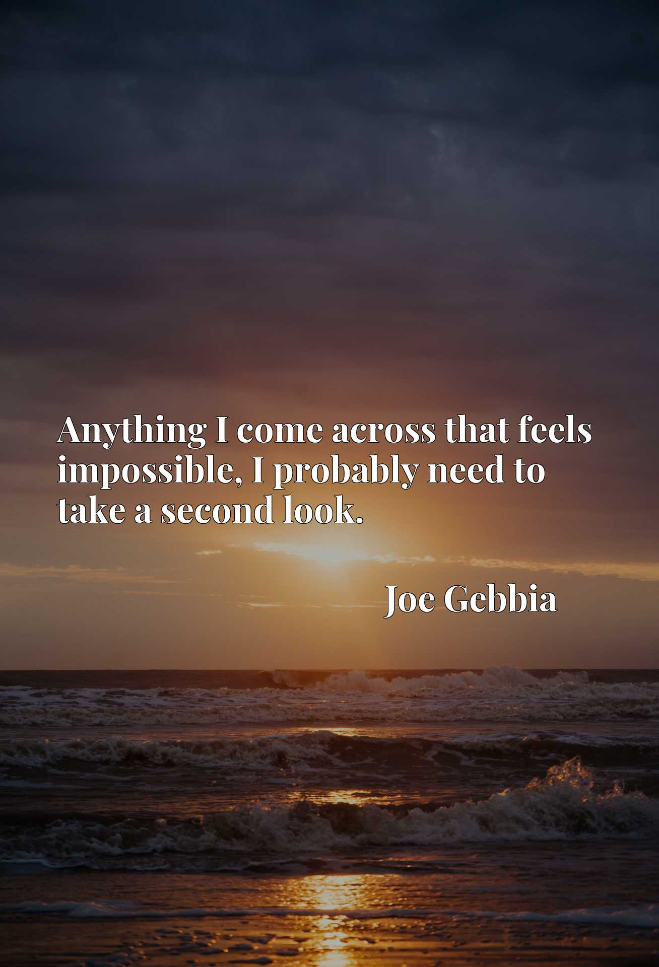Quote Picture :Anything I come across that feels impossible, I probably need to take a second look.