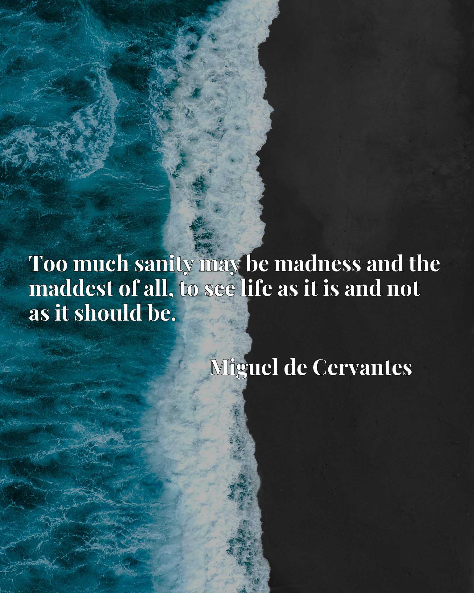 Quote Picture :Too much sanity may be madness and the maddest of all, to see life as it is and not as it should be.
