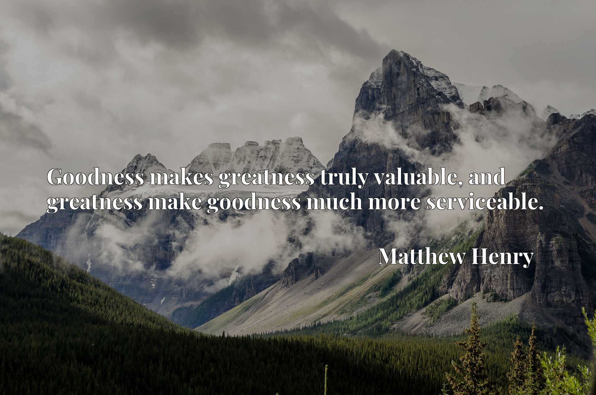 Goodness makes greatness truly valuable, and greatness make goodness much more serviceable.