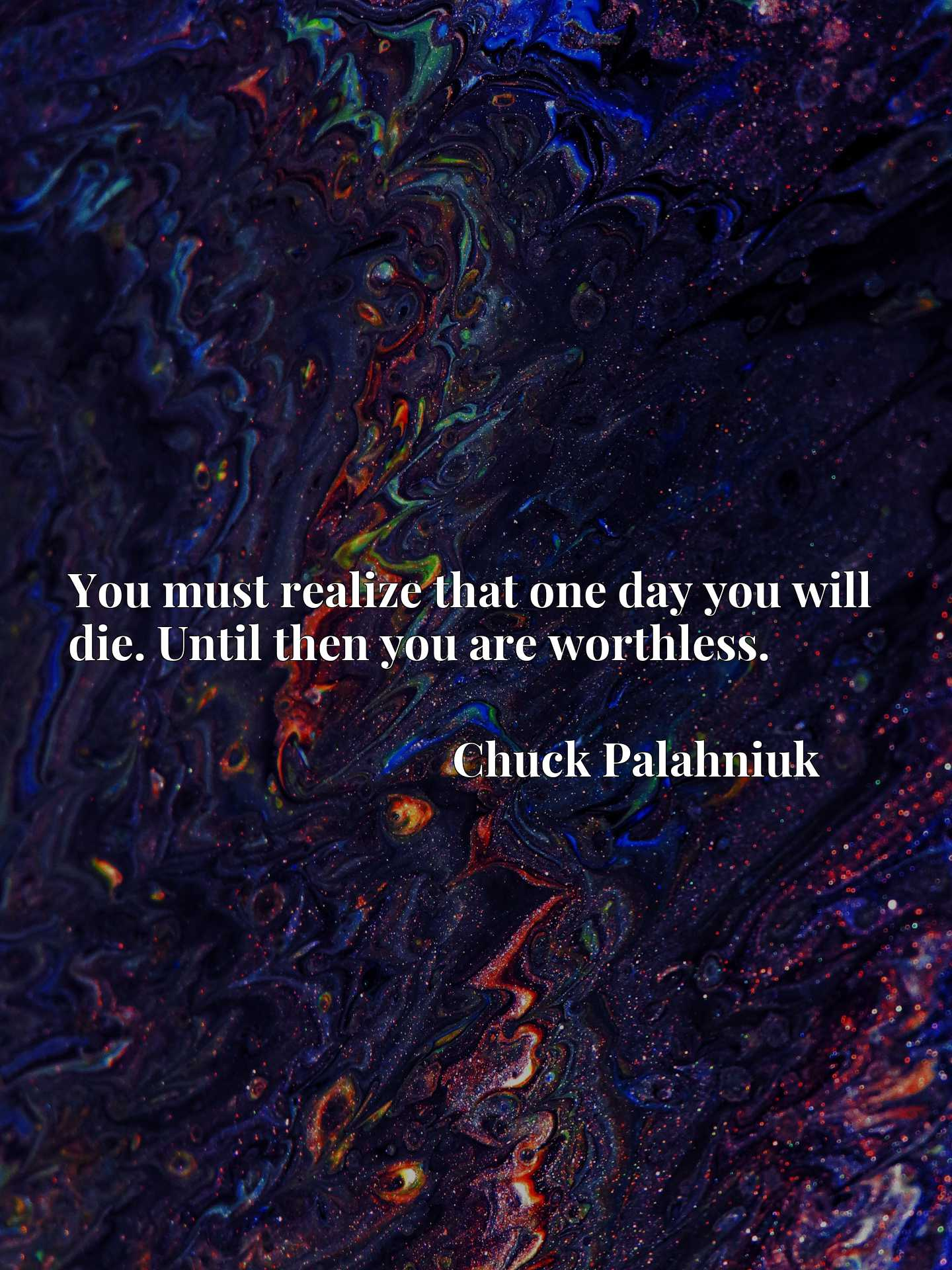 Quote Picture :You must realize that one day you will die. Until then you are worthless.