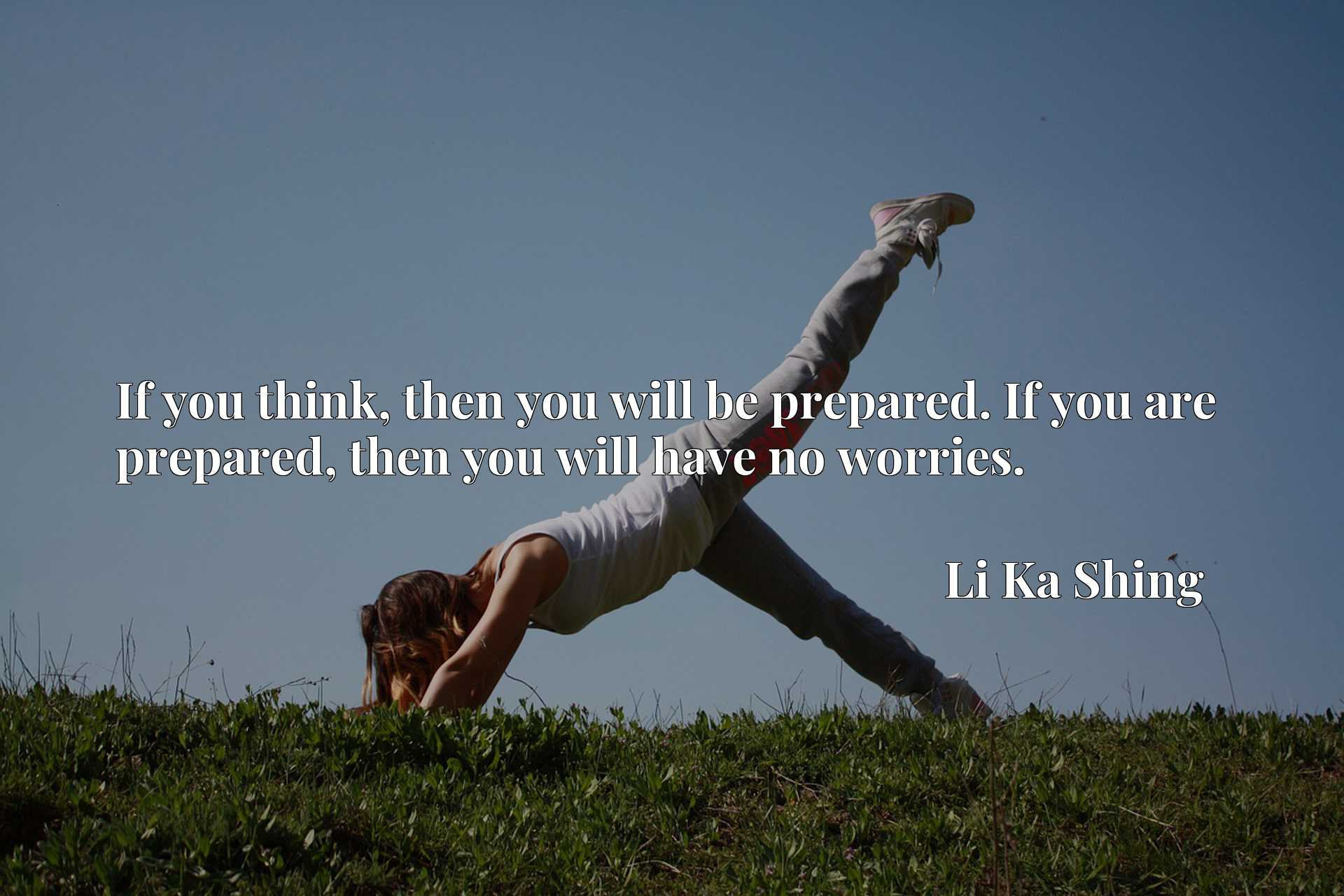 Quote Picture :If you think, then you will be prepared. If you are prepared, then you will have no worries.
