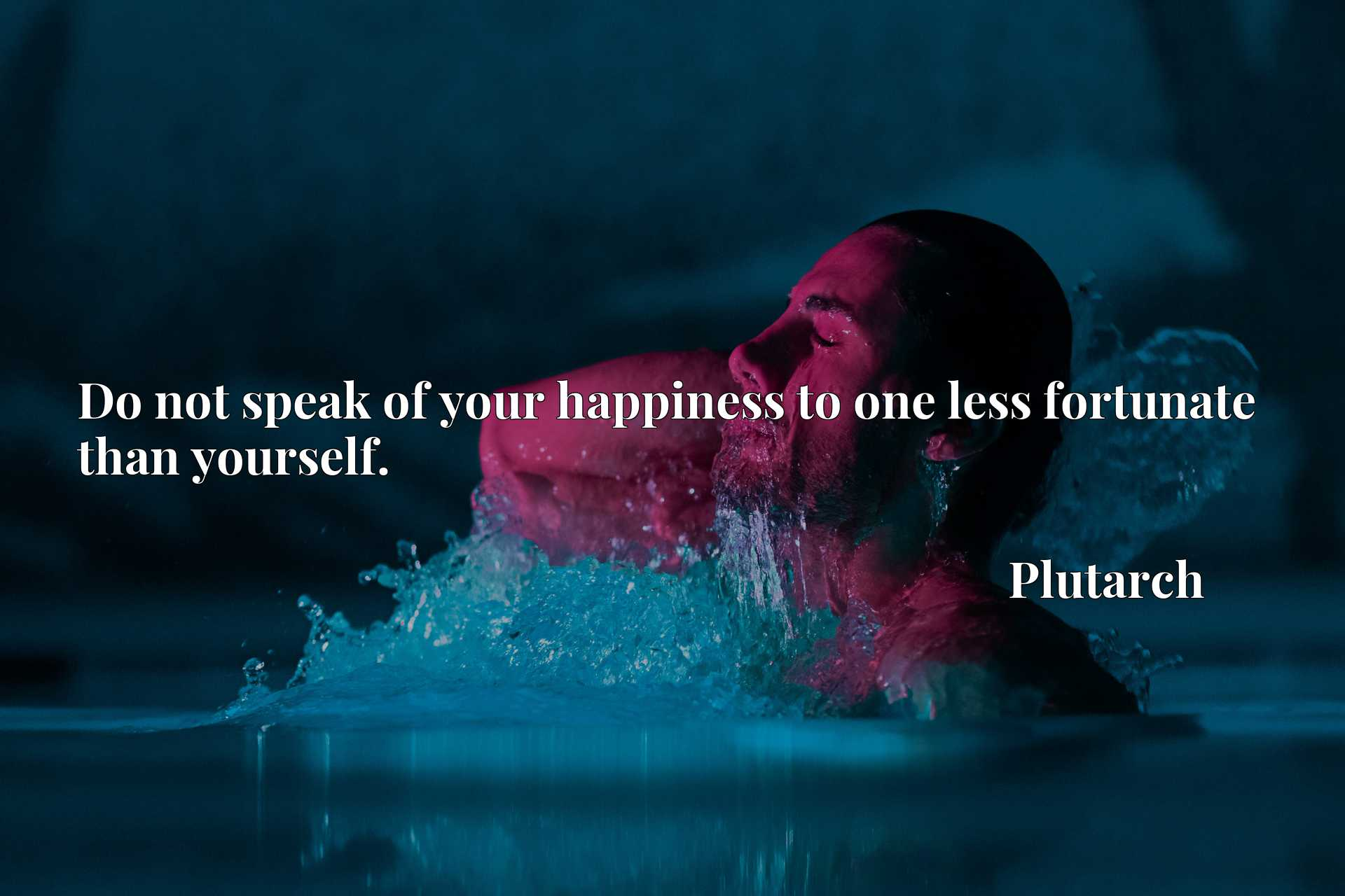 Quote Picture :Do not speak of your happiness to one less fortunate than yourself.