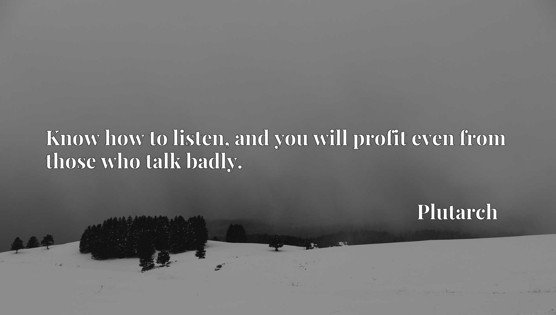 Quote Picture :Know how to listen, and you will profit even from those who talk badly.
