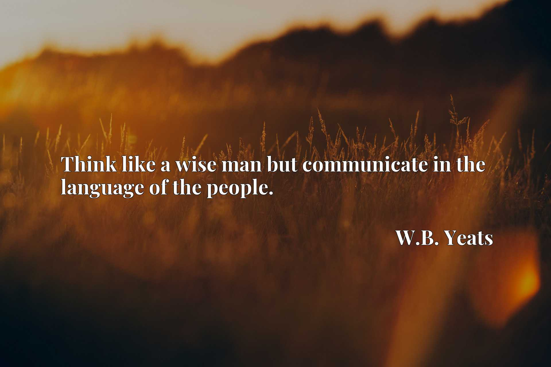 Quote Picture :Think like a wise man but communicate in the language of the people.