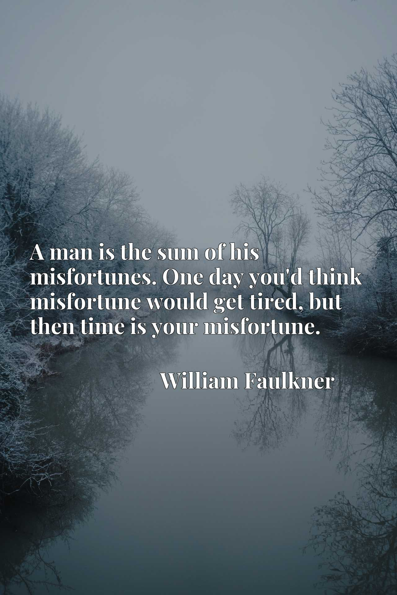 A man is the sum of his misfortunes. One day you'd think misfortune would get tired, but then time is your misfortune.