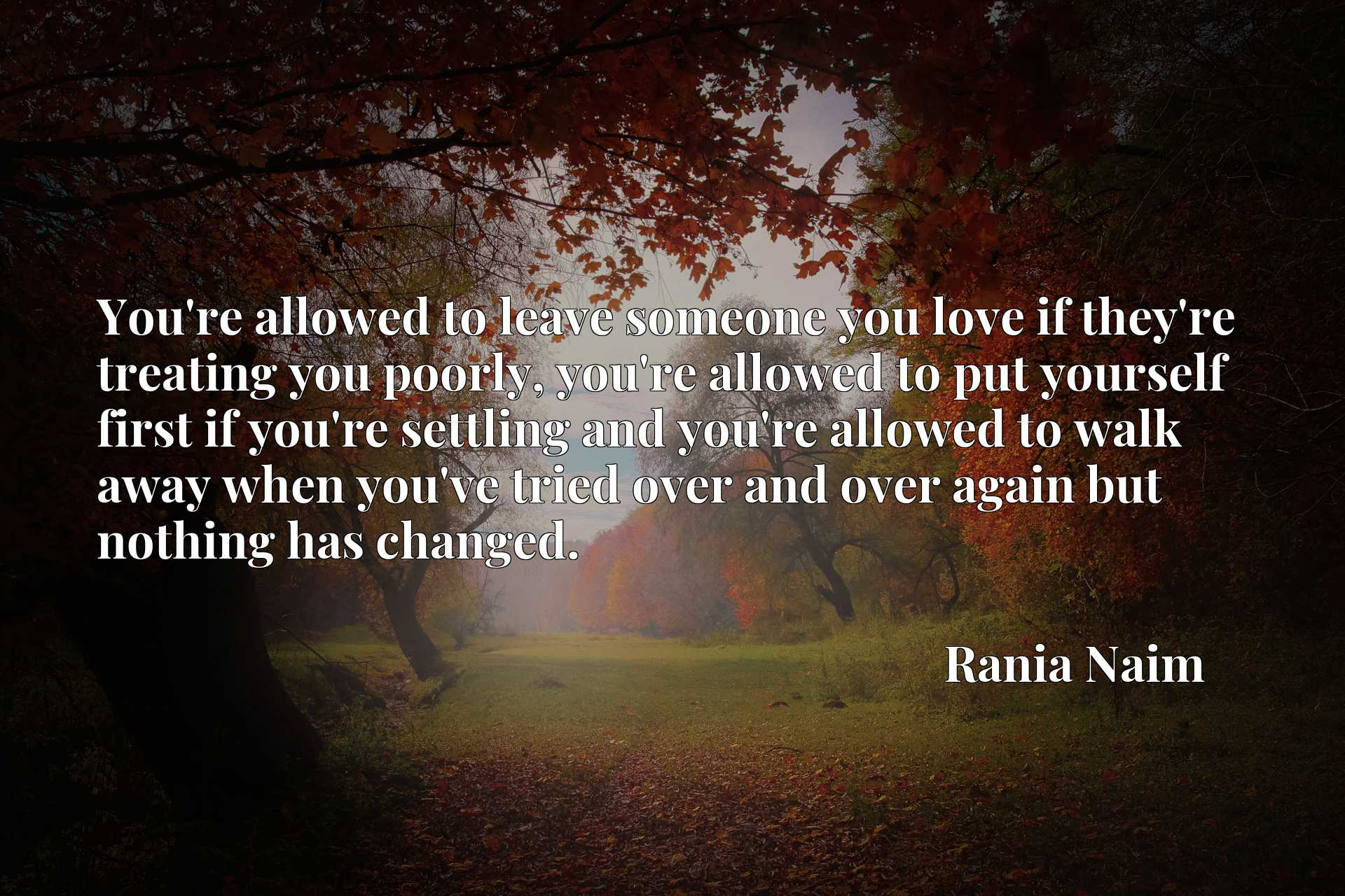 You're allowed to leave someone you love if they're treating you poorly, you're allowed to put yourself first if you're settling and you're allowed to walk away when you've tried over and over again but nothing has changed.