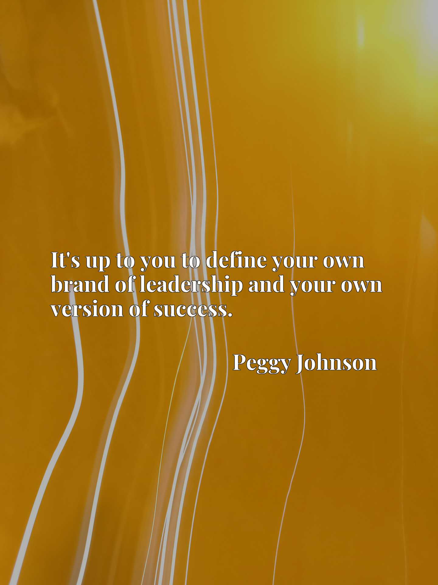 Quote Picture :It's up to you to define your own brand of leadership and your own version of success.
