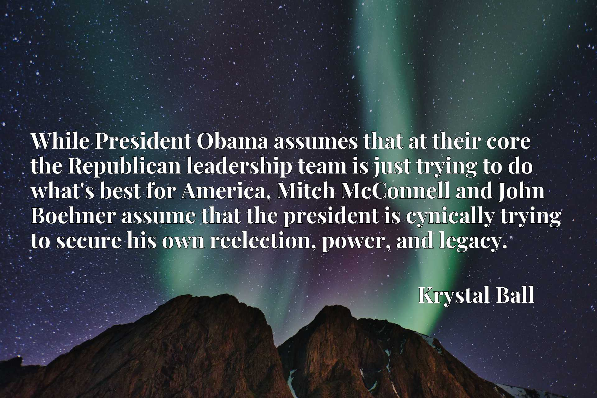 Quote Picture :While President Obama assumes that at their core the Republican leadership team is just trying to do what's best for America, Mitch McConnell and John Boehner assume that the president is cynically trying to secure his own reelection, power, and legacy.