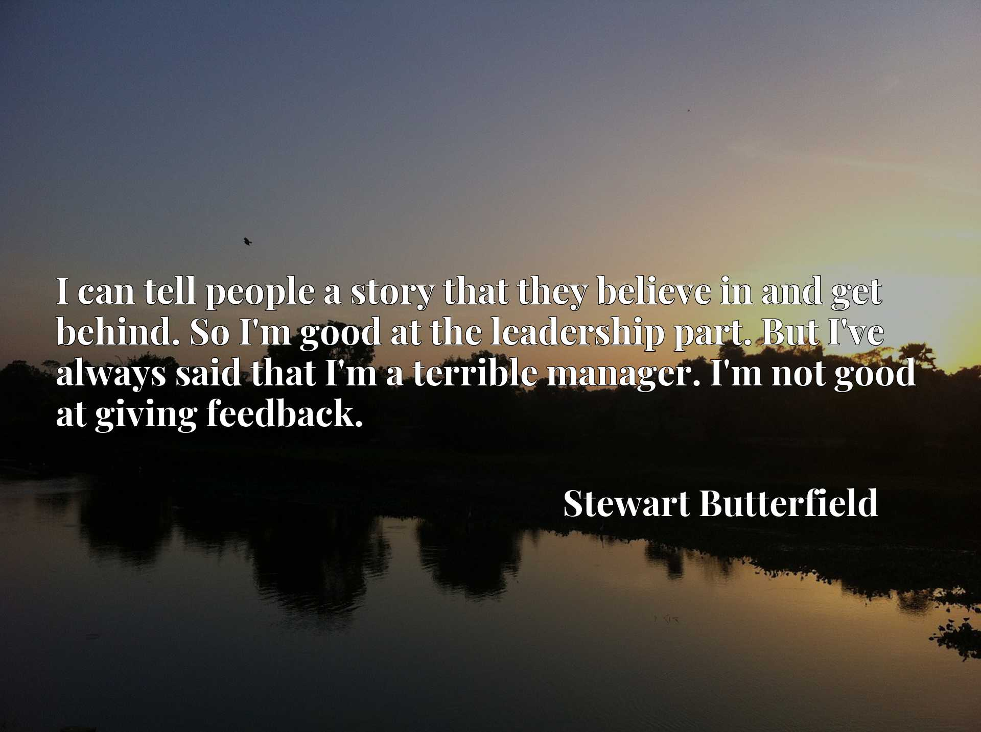 Quote Picture :I can tell people a story that they believe in and get behind. So I'm good at the leadership part. But I've always said that I'm a terrible manager. I'm not good at giving feedback.
