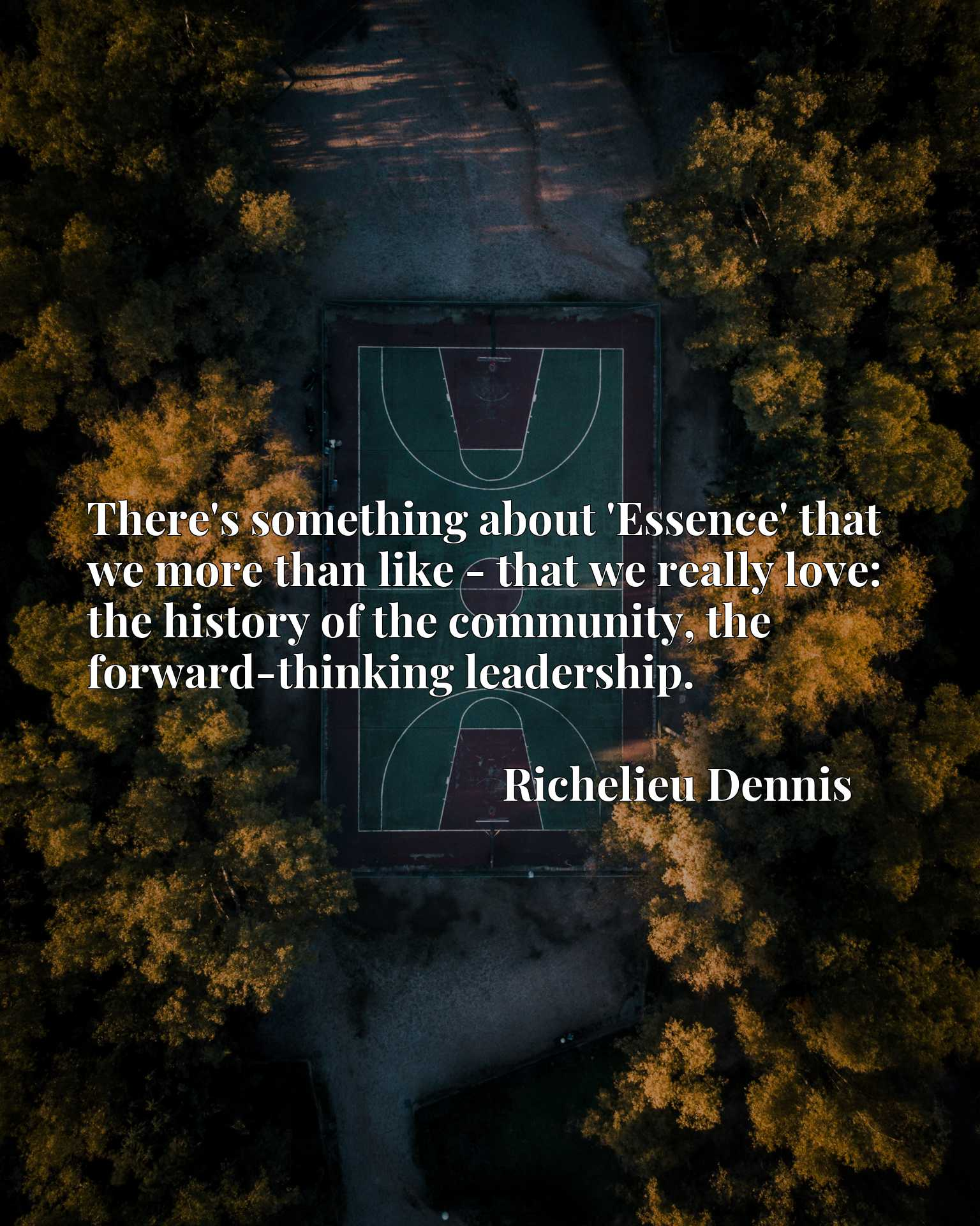 Quote Picture :There's something about 'Essence' that we more than like - that we really love: the history of the community, the forward-thinking leadership.