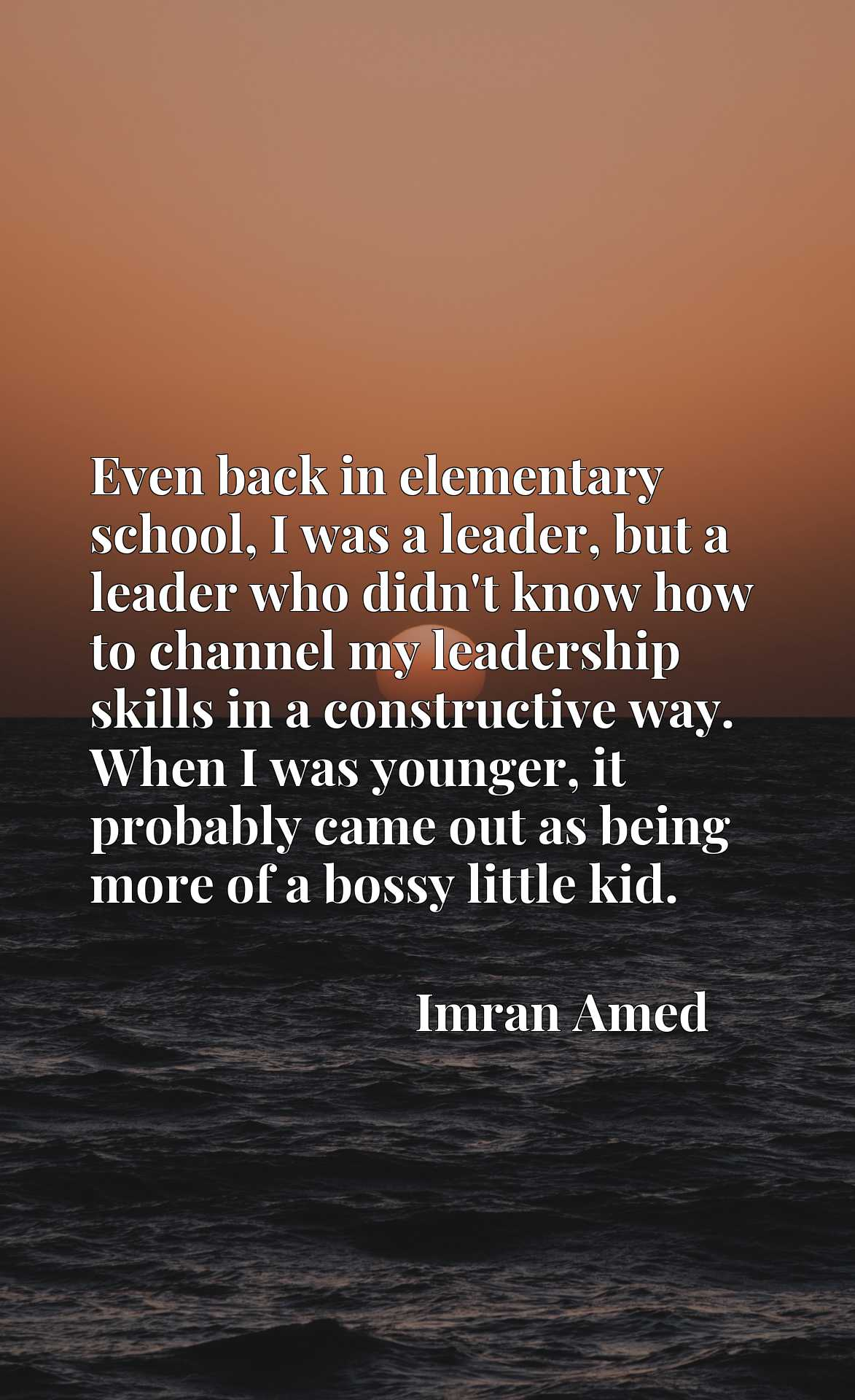 Quote Picture :Even back in elementary school, I was a leader, but a leader who didn't know how to channel my leadership skills in a constructive way. When I was younger, it probably came out as being more of a bossy little kid.