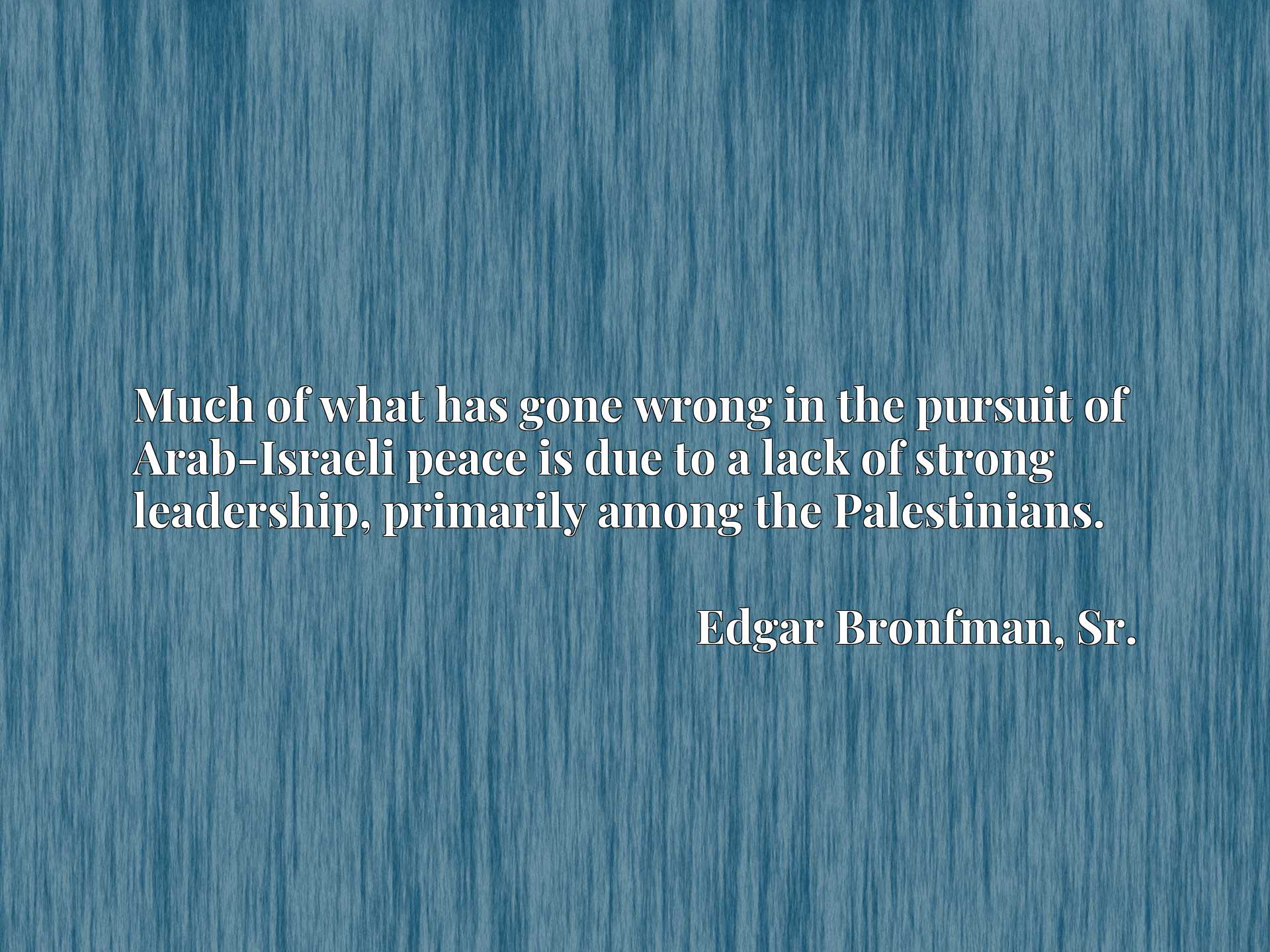 Quote Picture :Much of what has gone wrong in the pursuit of Arab-Israeli peace is due to a lack of strong leadership, primarily among the Palestinians.