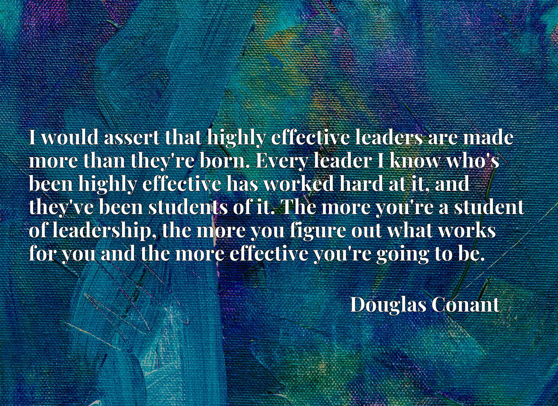 I would assert that highly effective leaders are made more than they're born. Every leader I know who's been highly effective has worked hard at it, and they've been students of it. The more you're a student of leadership, the more you figure out what works for you and the more effective you're going to be.