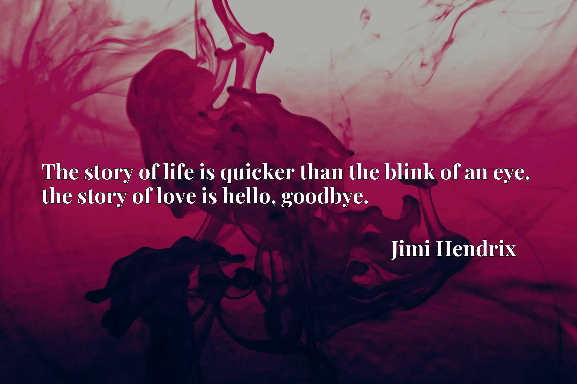 Quote Picture :The story of life is quicker than the blink of an eye, the story of love is hello, goodbye.