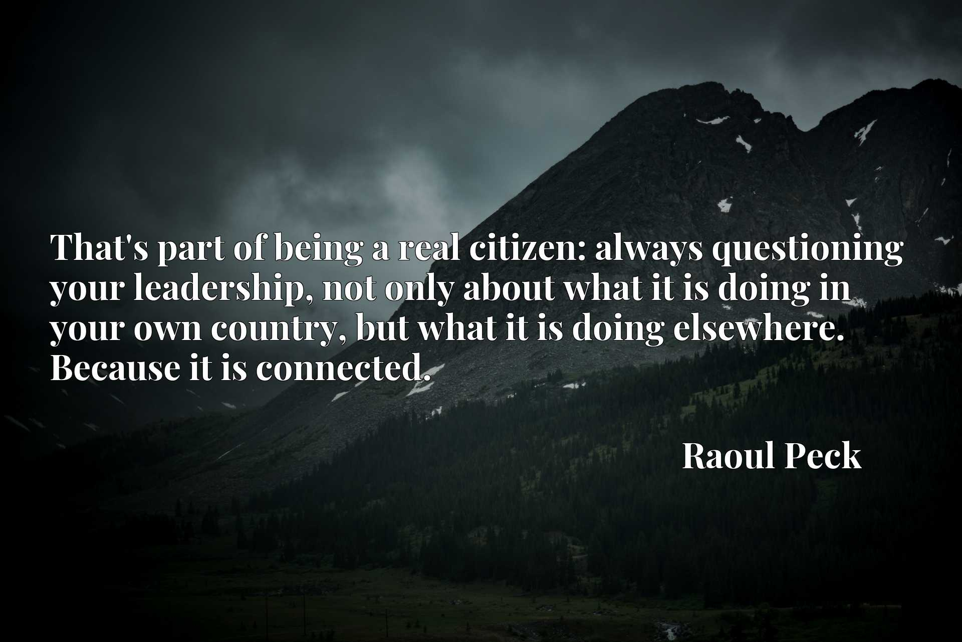 Quote Picture :That's part of being a real citizen: always questioning your leadership, not only about what it is doing in your own country, but what it is doing elsewhere. Because it is connected.