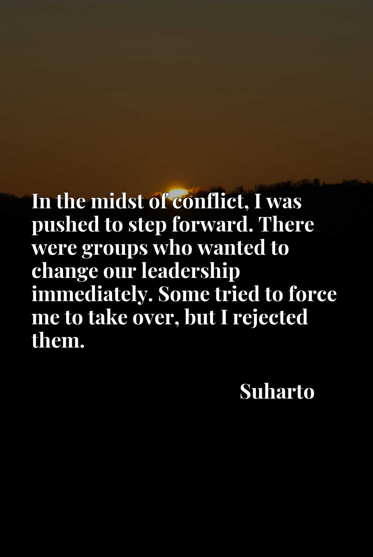Quote Picture :In the midst of conflict, I was pushed to step forward. There were groups who wanted to change our leadership immediately. Some tried to force me to take over, but I rejected them.