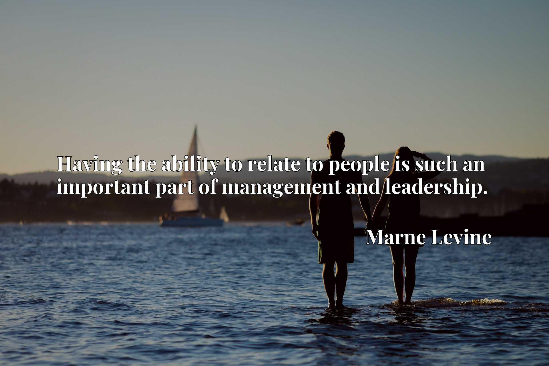 Quote Picture :Having the ability to relate to people is such an important part of management and leadership.