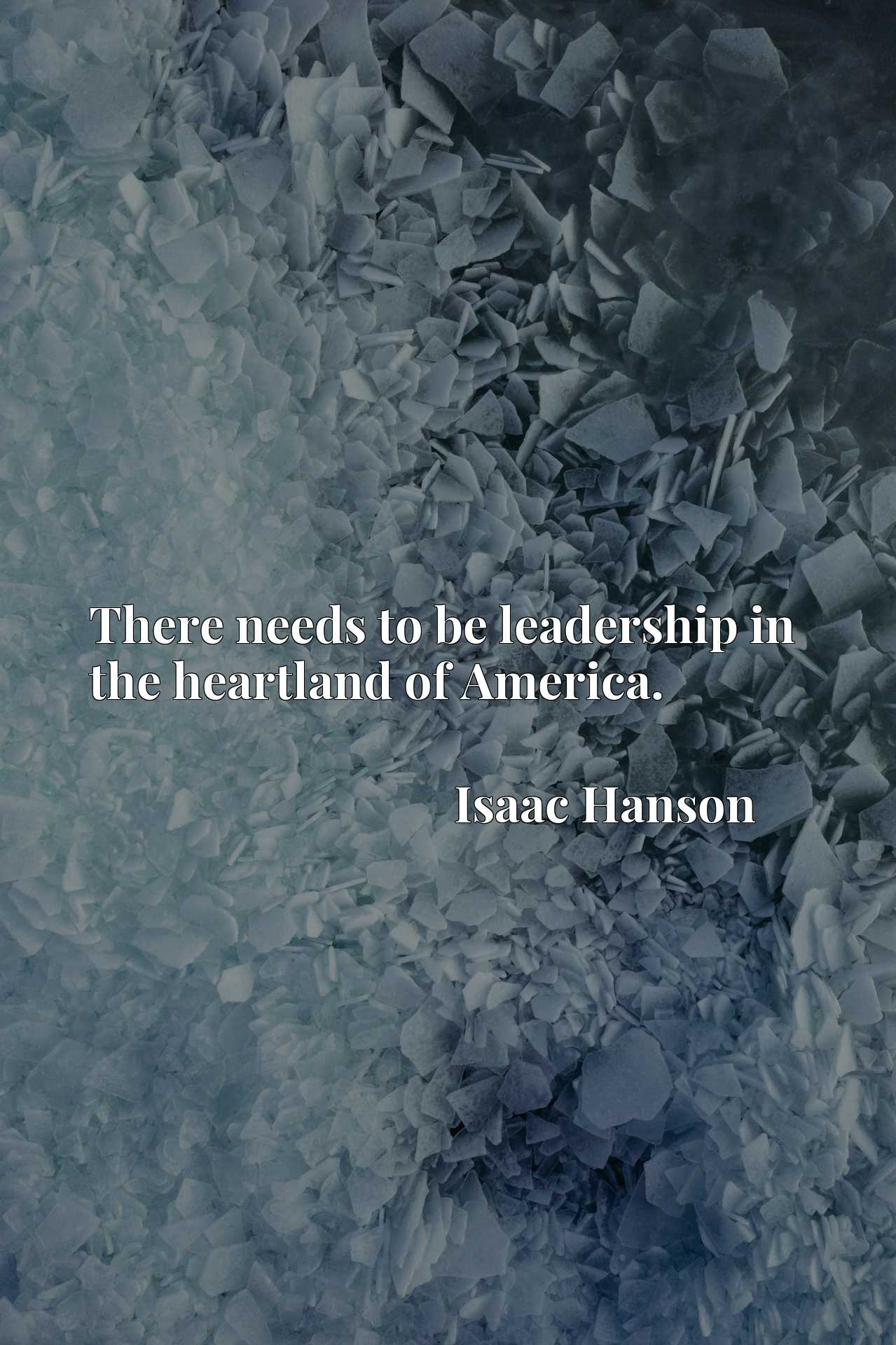 Quote Picture :There needs to be leadership in the heartland of America.