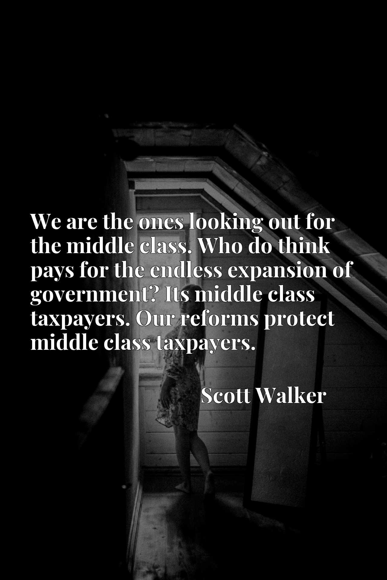 We are the ones looking out for the middle class. Who do think pays for the endless expansion of government? Its middle class taxpayers. Our reforms protect middle class taxpayers.
