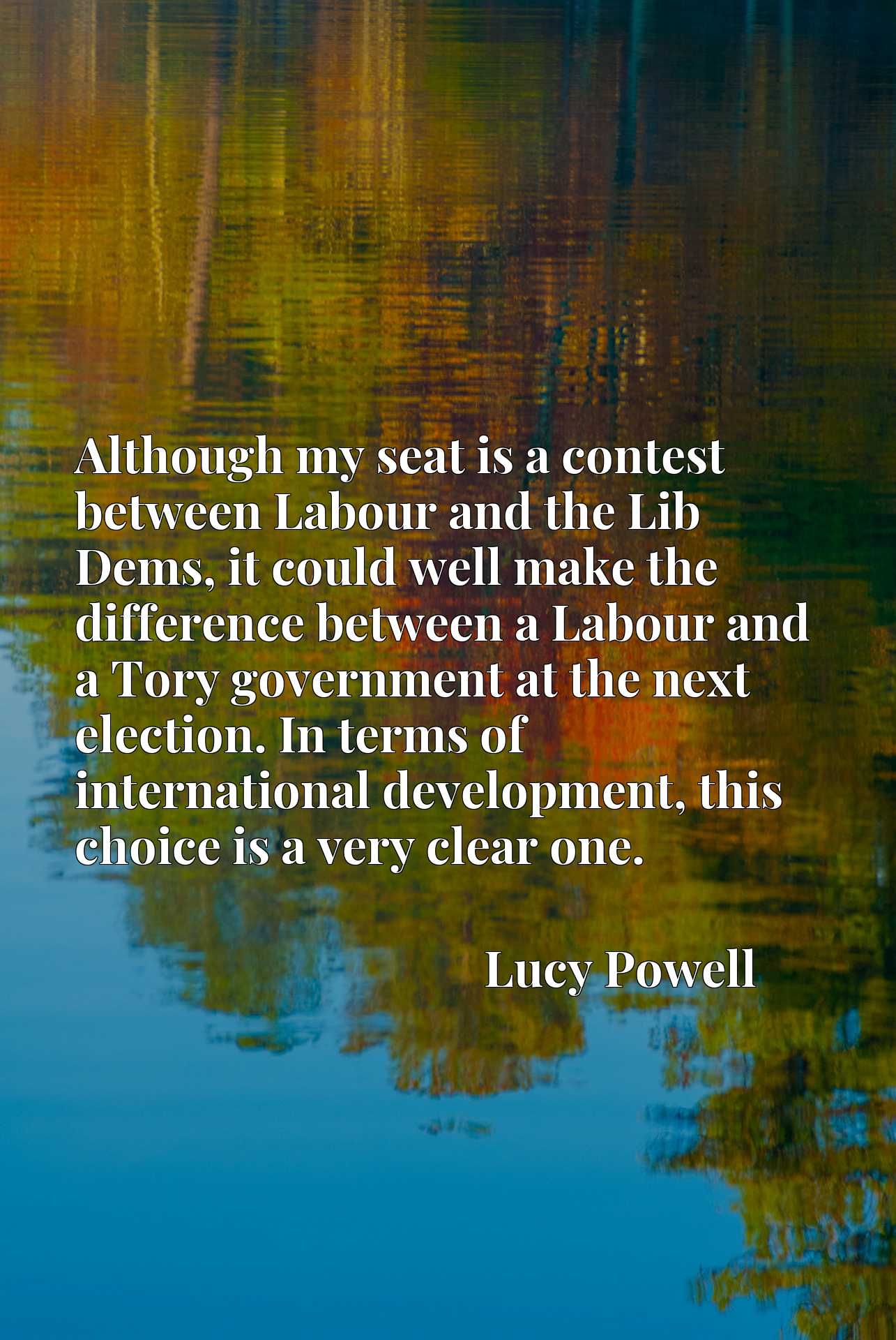 Although my seat is a contest between Labour and the Lib Dems, it could well make the difference between a Labour and a Tory government at the next election. In terms of international development, this choice is a very clear one.