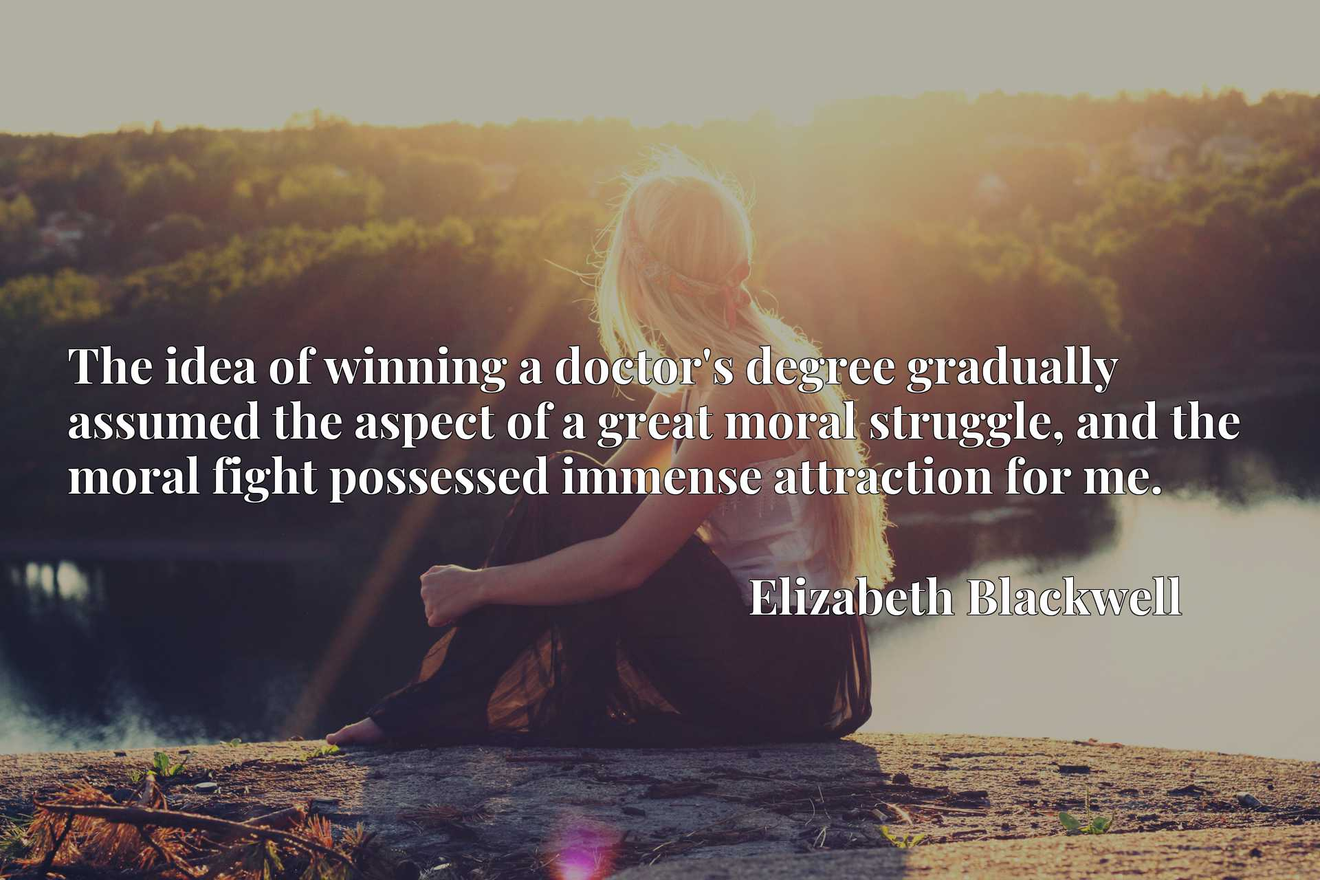 The idea of winning a doctor's degree gradually assumed the aspect of a great moral struggle, and the moral fight possessed immense attraction for me.