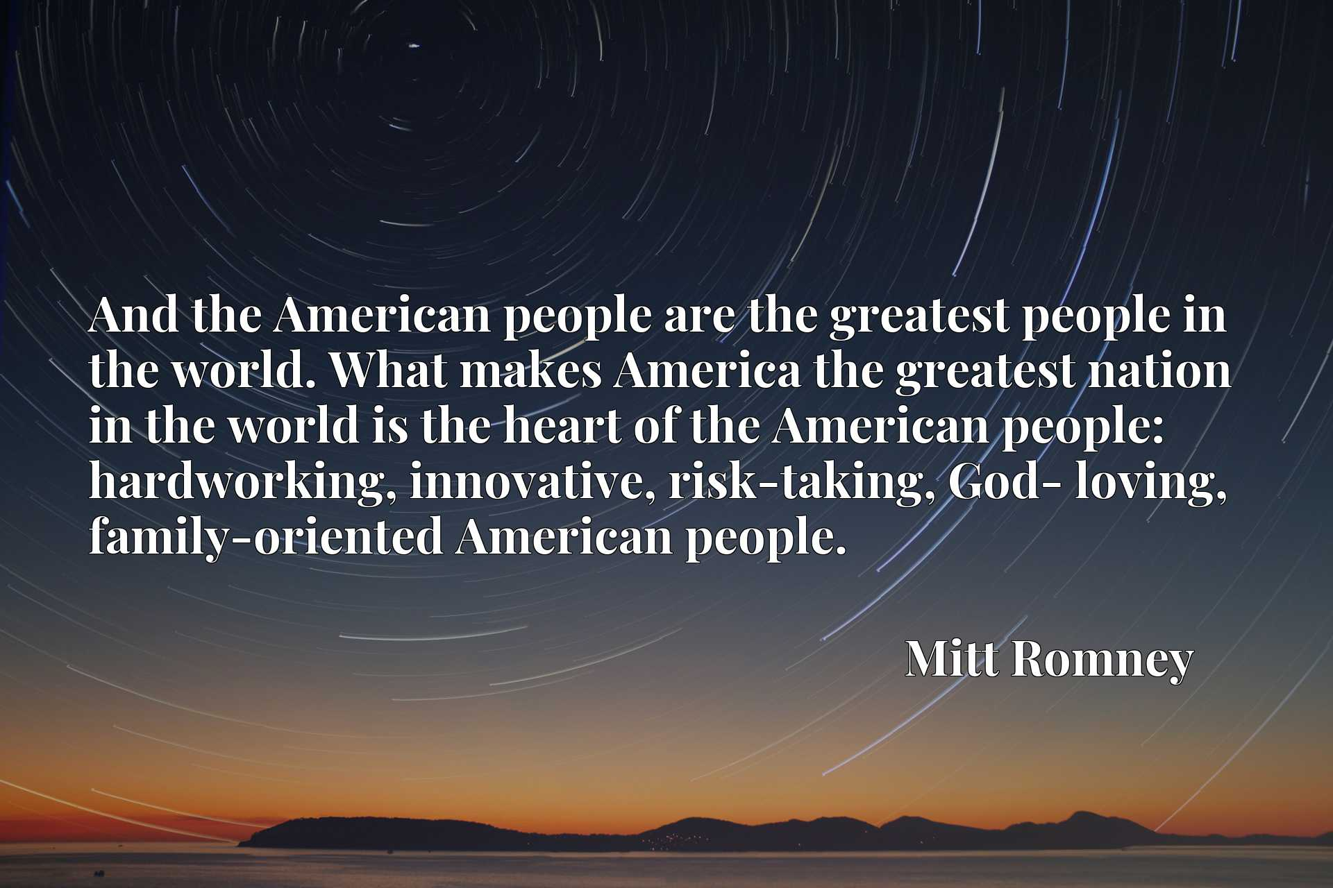 And the American people are the greatest people in the world. What makes America the greatest nation in the world is the heart of the American people: hardworking, innovative, risk-taking, God- loving, family-oriented American people.