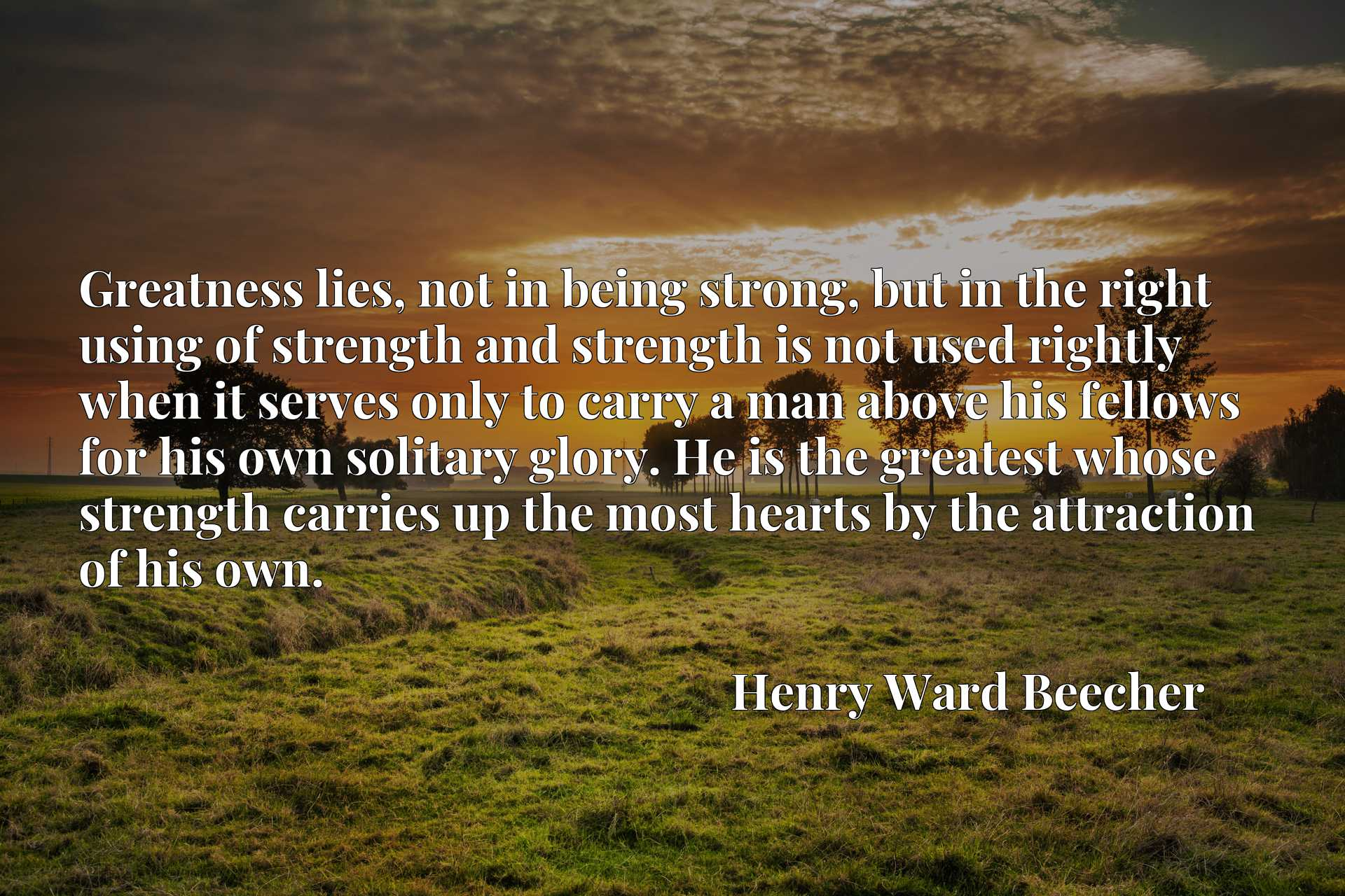 Greatness lies, not in being strong, but in the right using of strength and strength is not used rightly when it serves only to carry a man above his fellows for his own solitary glory. He is the greatest whose strength carries up the most hearts by the attraction of his own.