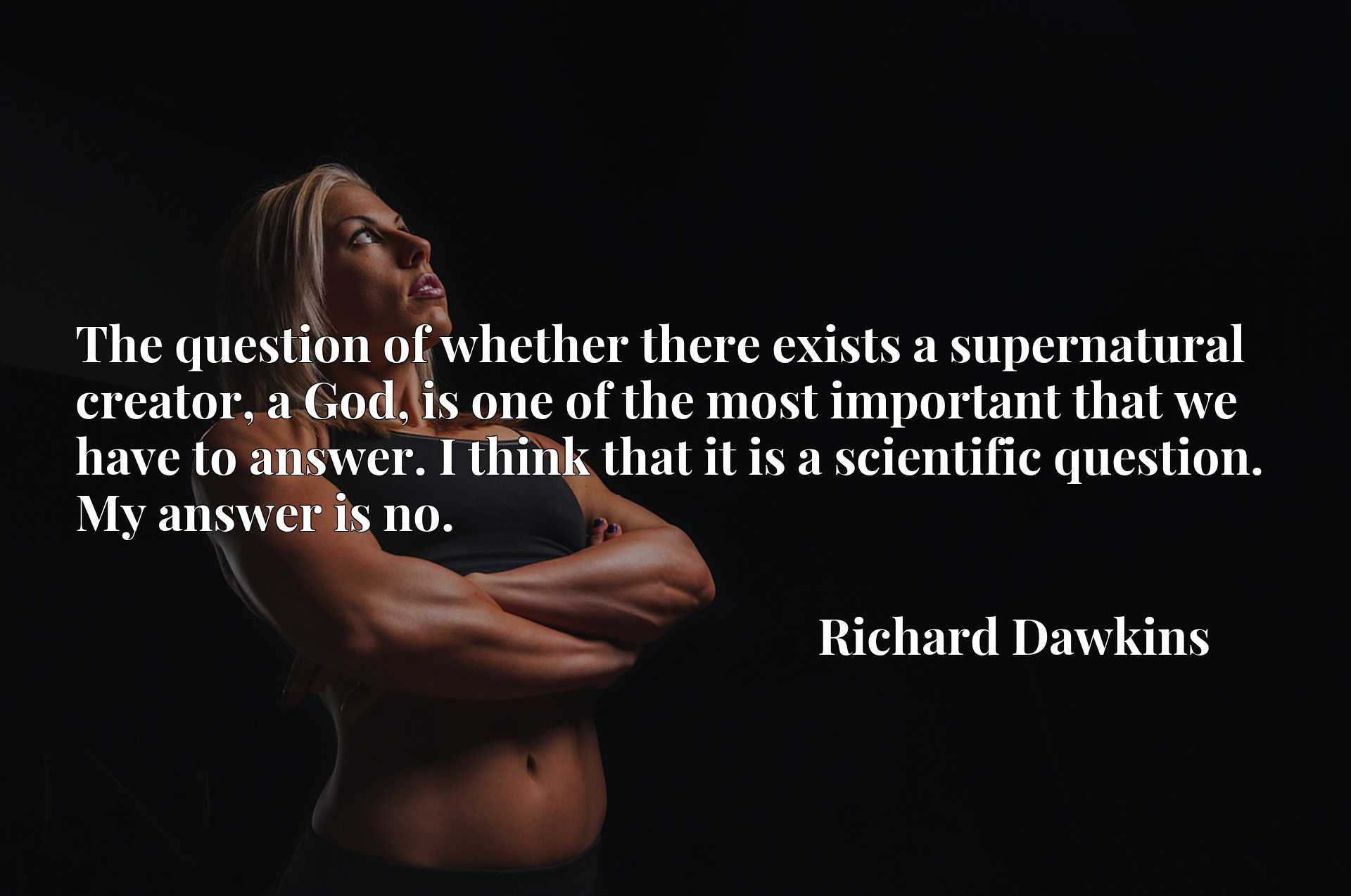 The question of whether there exists a supernatural creator, a God, is one of the most important that we have to answer. I think that it is a scientific question. My answer is no.