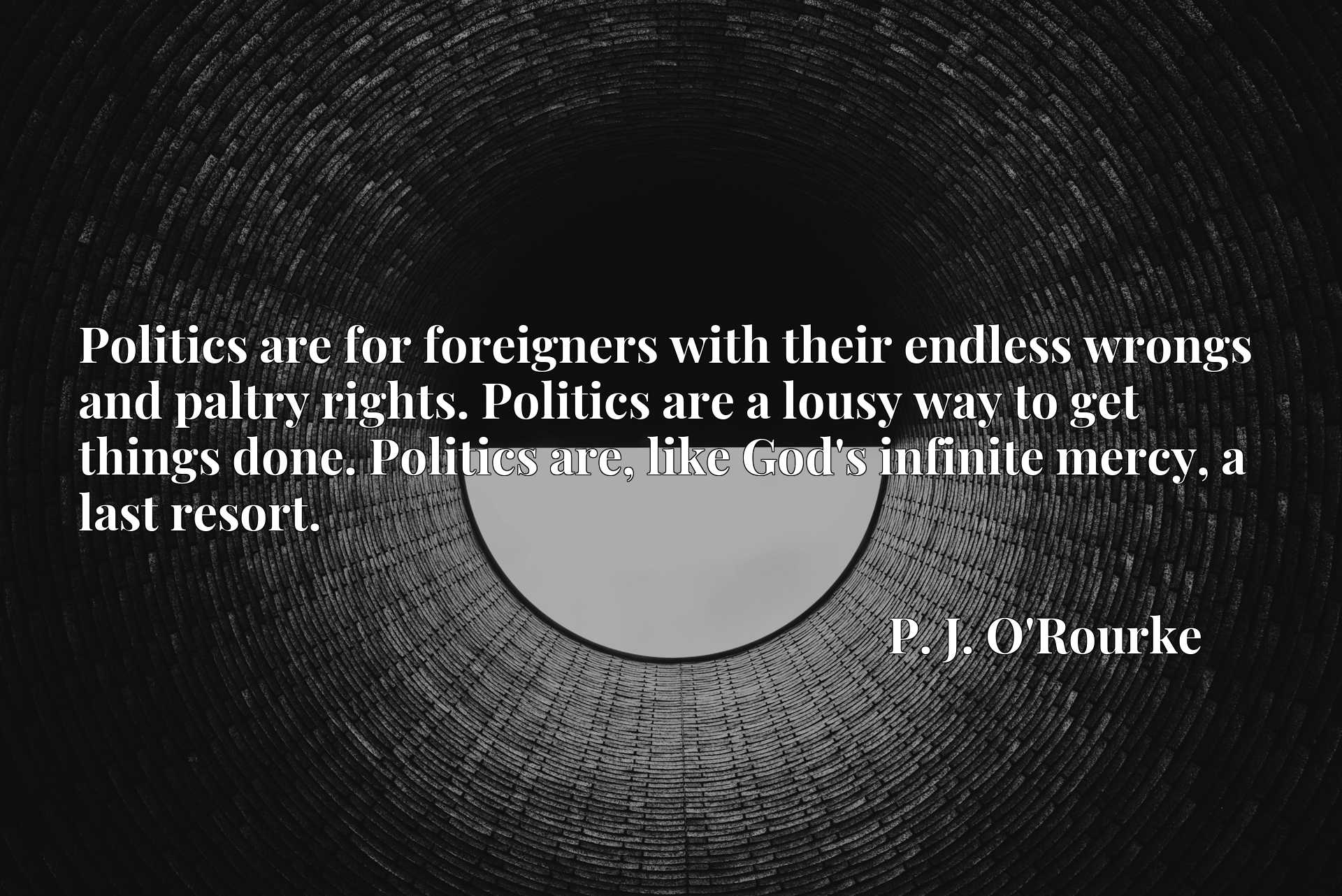 Politics are for foreigners with their endless wrongs and paltry rights. Politics are a lousy way to get things done. Politics are, like God's infinite mercy, a last resort.