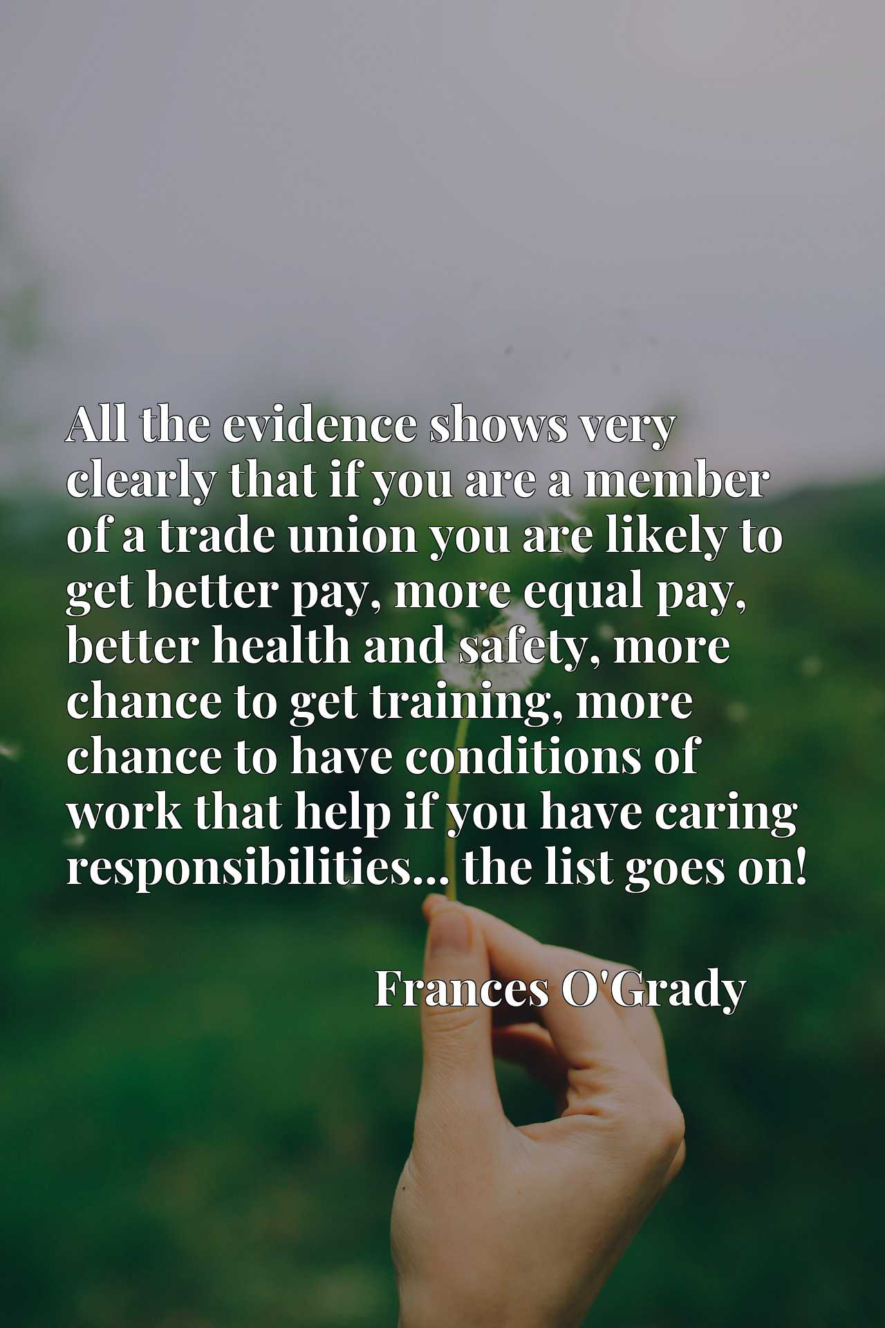 All the evidence shows very clearly that if you are a member of a trade union you are likely to get better pay, more equal pay, better health and safety, more chance to get training, more chance to have conditions of work that help if you have caring responsibilities... the list goes on!