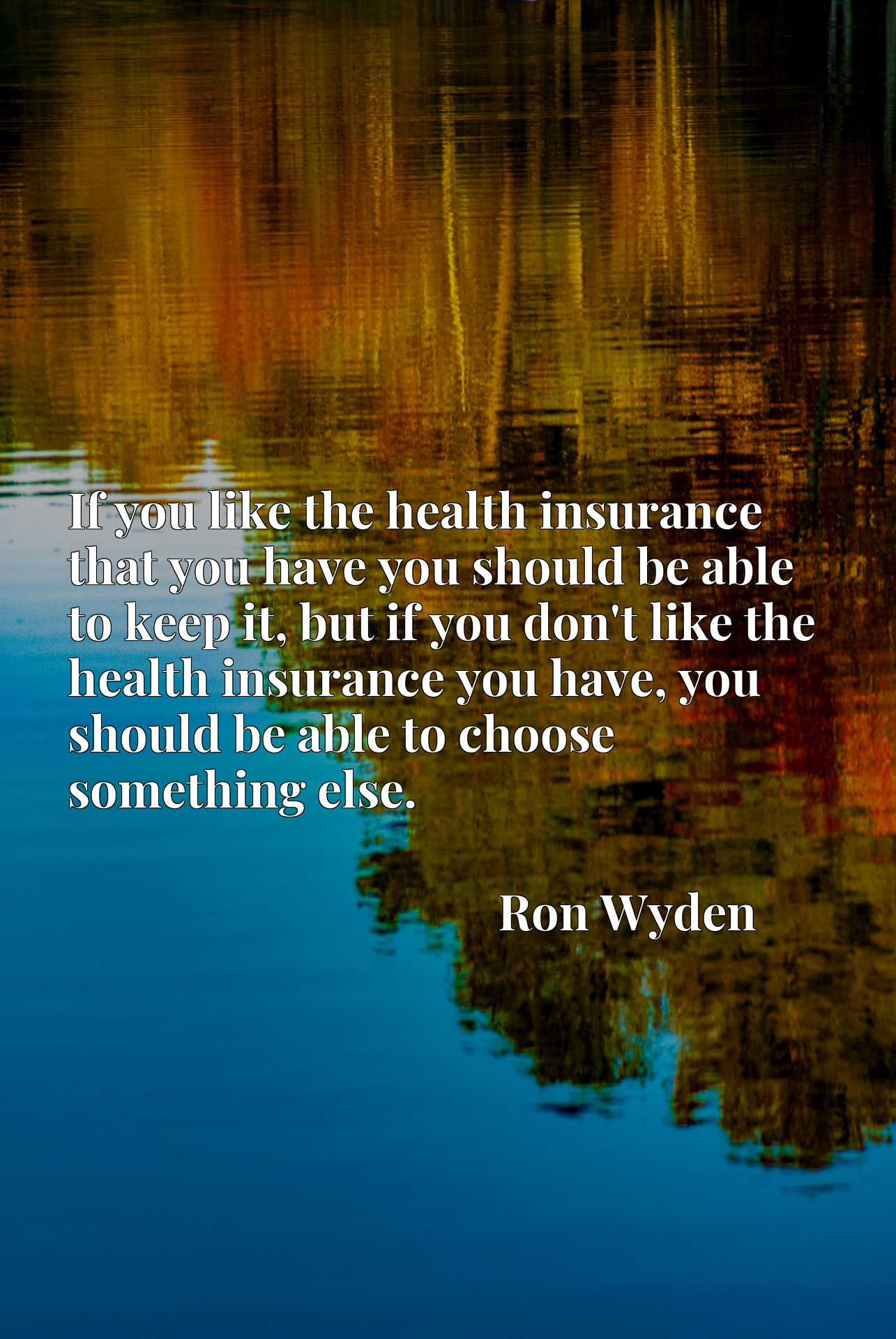 If you like the health insurance that you have you should be able to keep it, but if you don't like the health insurance you have, you should be able to choose something else.