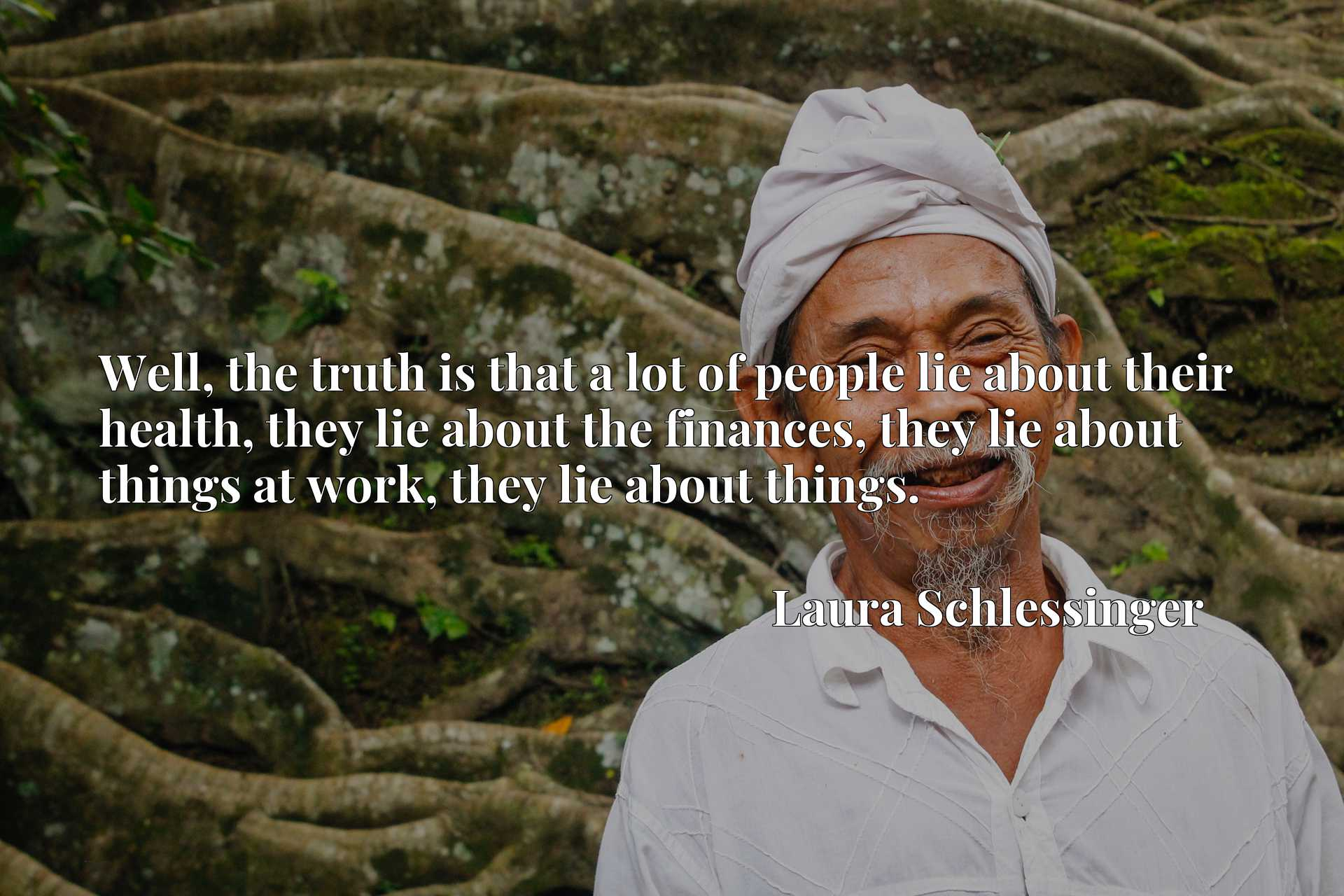 Well, the truth is that a lot of people lie about their health, they lie about the finances, they lie about things at work, they lie about things.