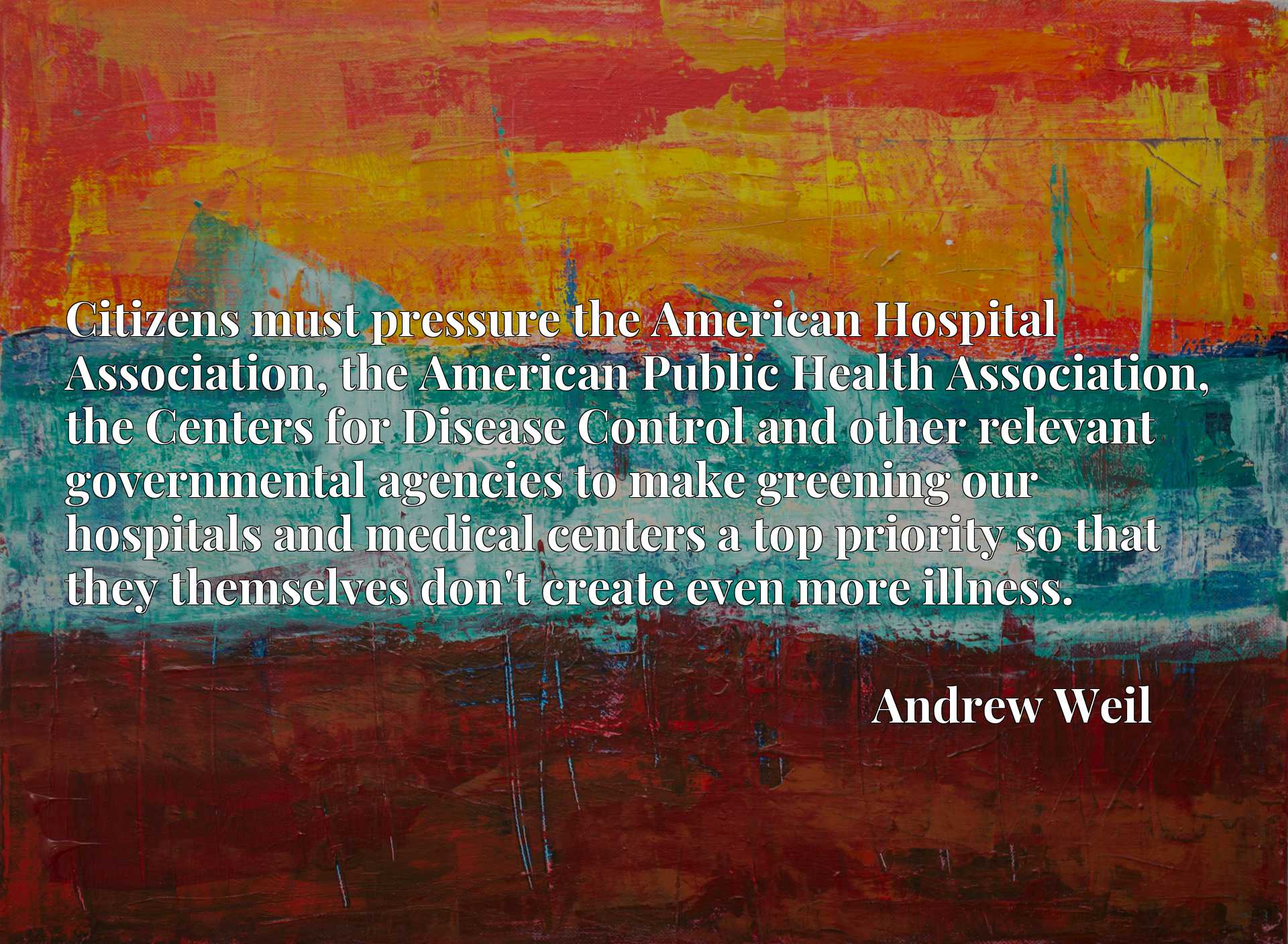 Citizens must pressure the American Hospital Association, the American Public Health Association, the Centers for Disease Control and other relevant governmental agencies to make greening our hospitals and medical centers a top priority so that they themselves don't create even more illness.
