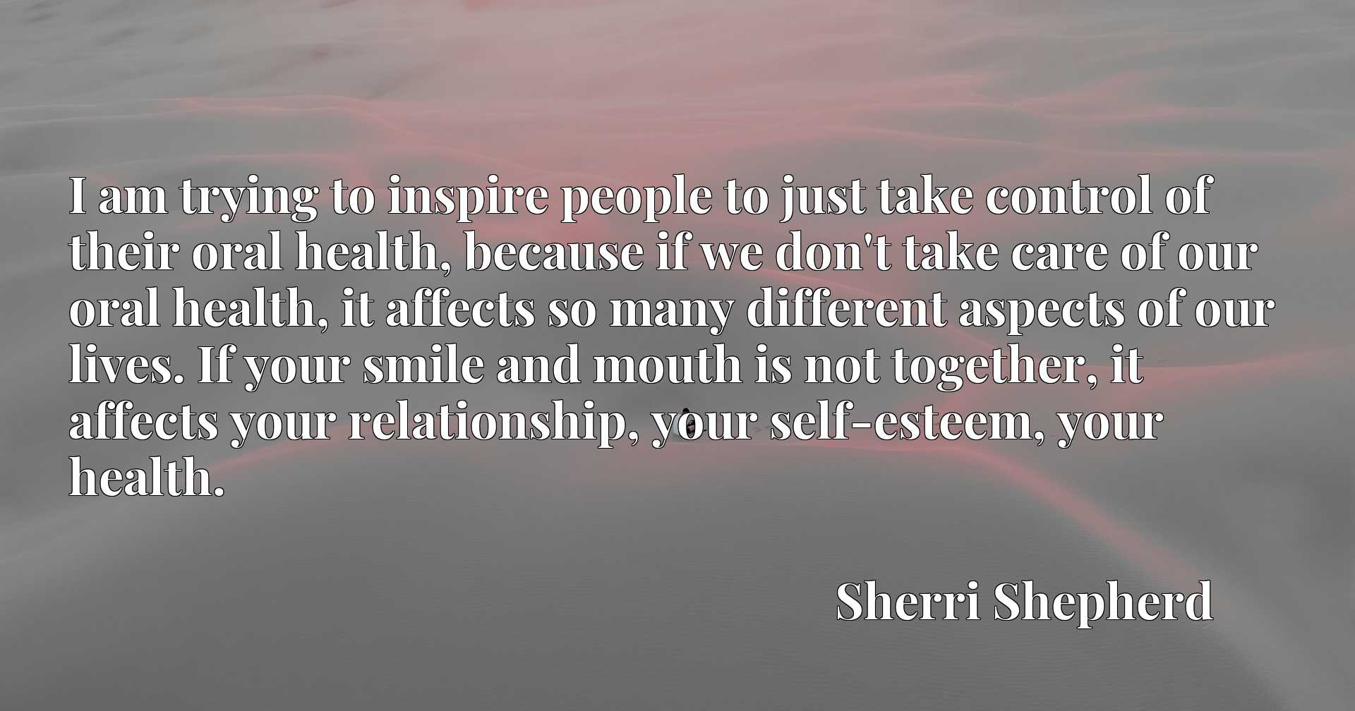 I am trying to inspire people to just take control of their oral health, because if we don't take care of our oral health, it affects so many different aspects of our lives. If your smile and mouth is not together, it affects your relationship, your self-esteem, your health.