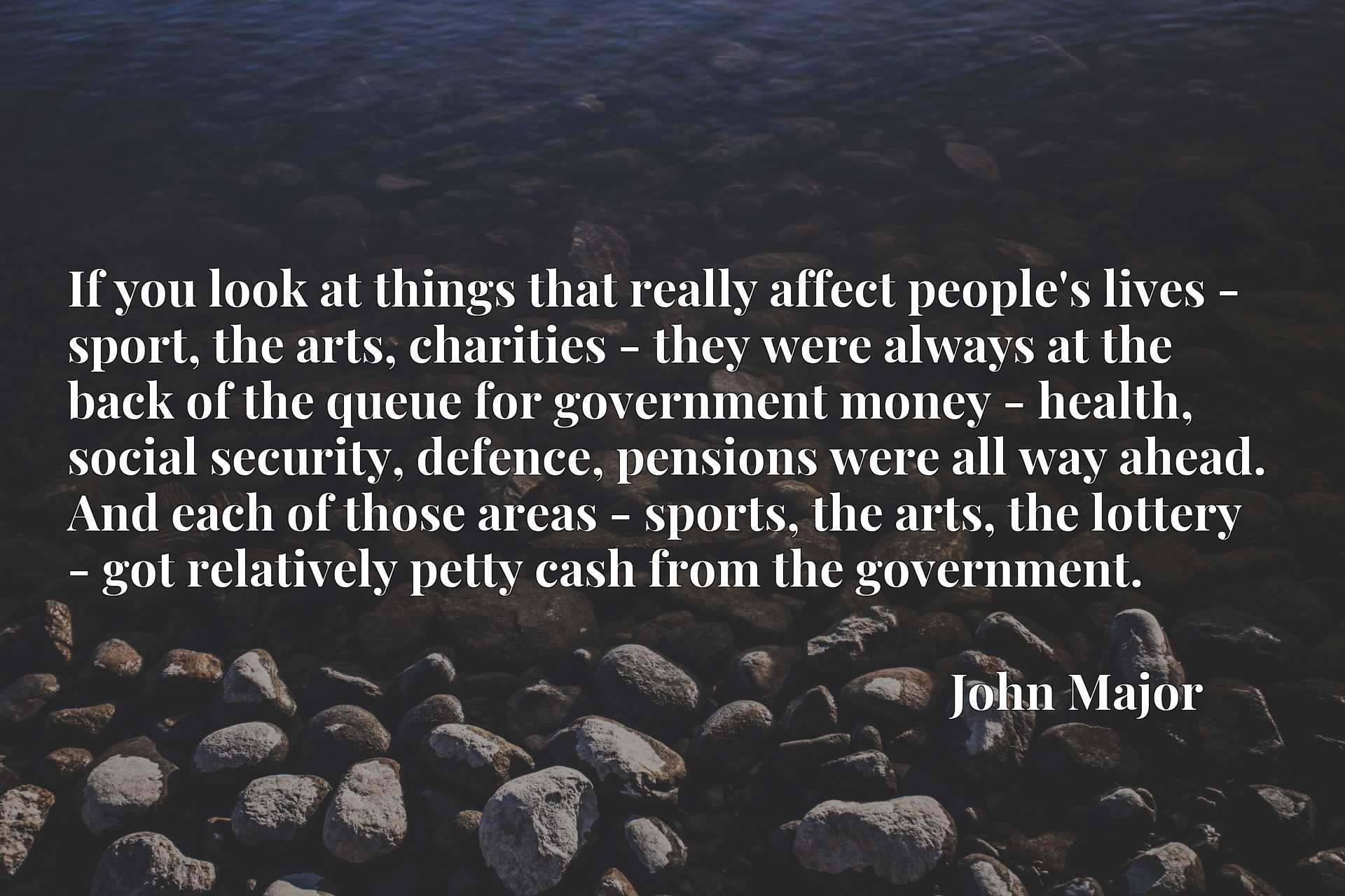 If you look at things that really affect people's lives - sport, the arts, charities - they were always at the back of the queue for government money - health, social security, defence, pensions were all way ahead. And each of those areas - sports, the arts, the lottery - got relatively petty cash from the government.
