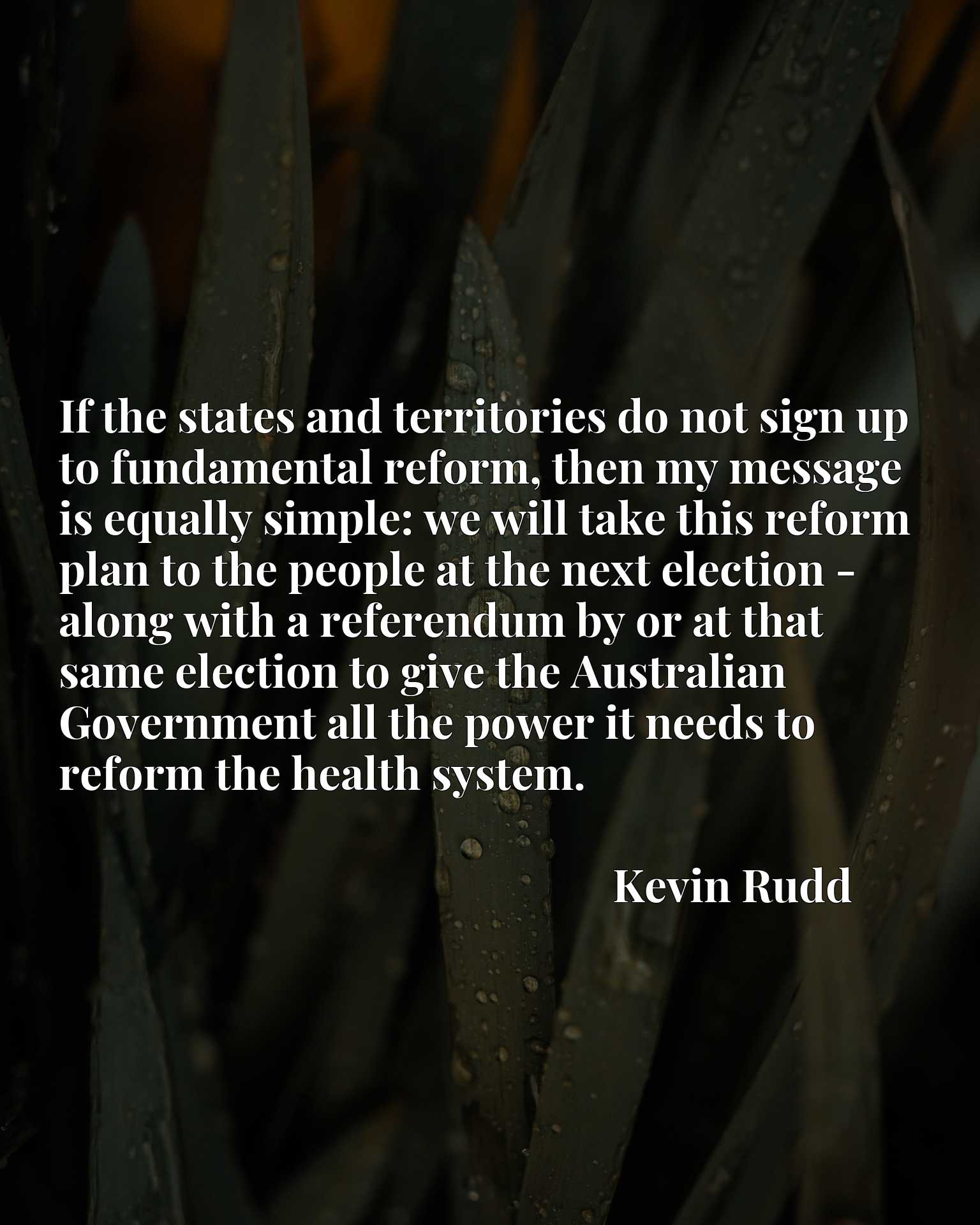 If the states and territories do not sign up to fundamental reform, then my message is equally simple: we will take this reform plan to the people at the next election - along with a referendum by or at that same election to give the Australian Government all the power it needs to reform the health system.