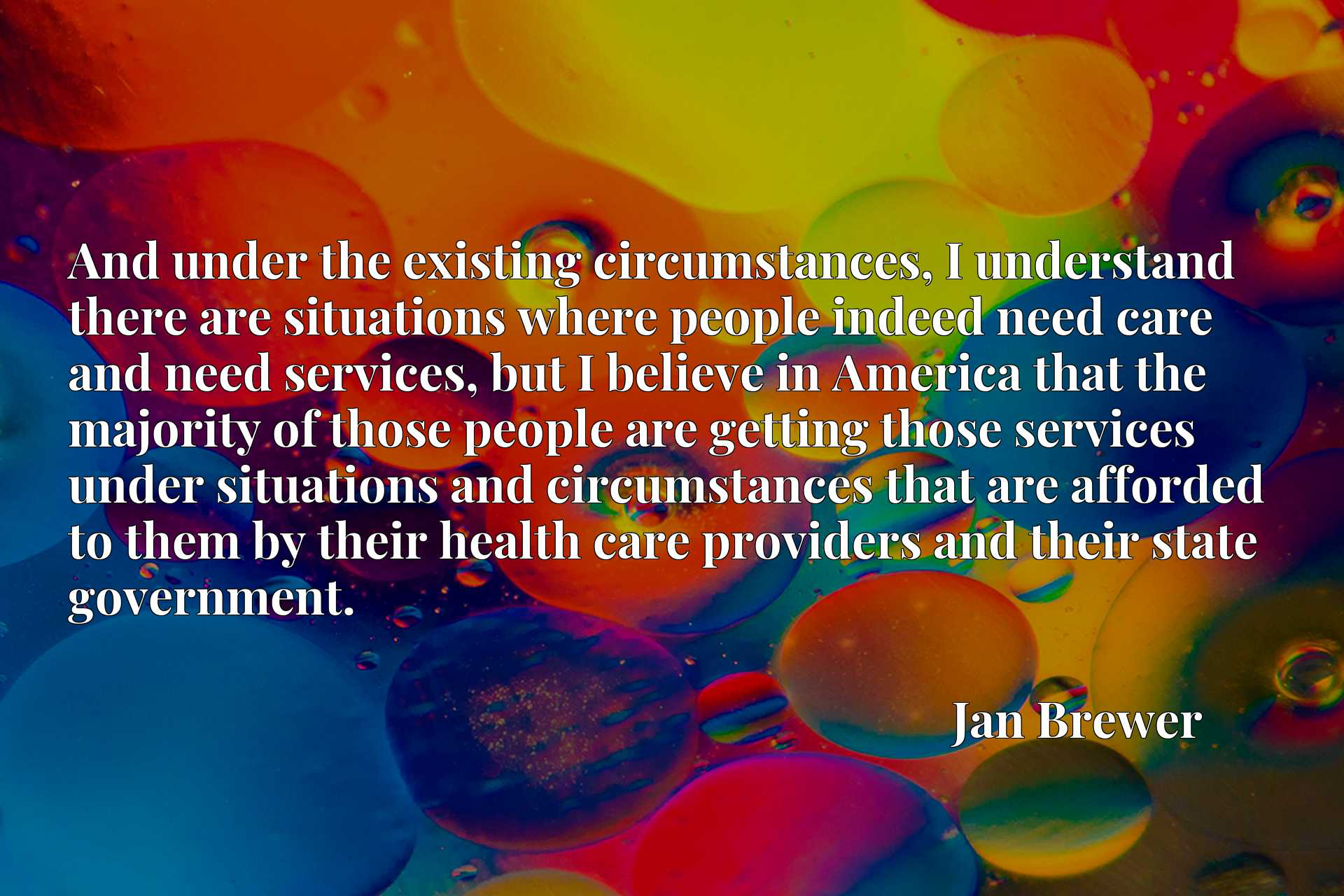 And under the existing circumstances, I understand there are situations where people indeed need care and need services, but I believe in America that the majority of those people are getting those services under situations and circumstances that are afforded to them by their health care providers and their state government.