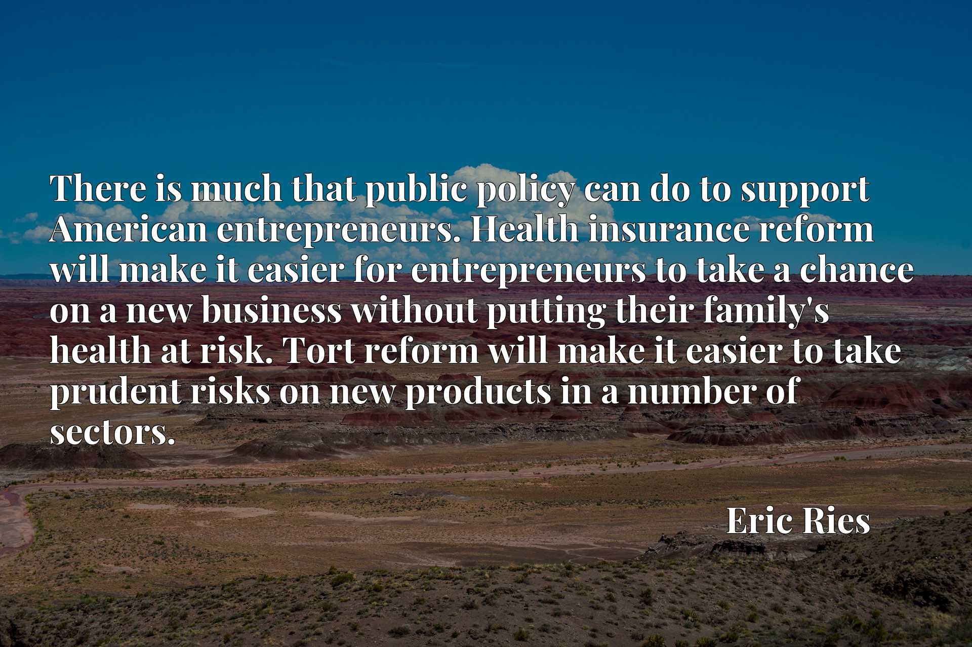 There is much that public policy can do to support American entrepreneurs. Health insurance reform will make it easier for entrepreneurs to take a chance on a new business without putting their family's health at risk. Tort reform will make it easier to take prudent risks on new products in a number of sectors.