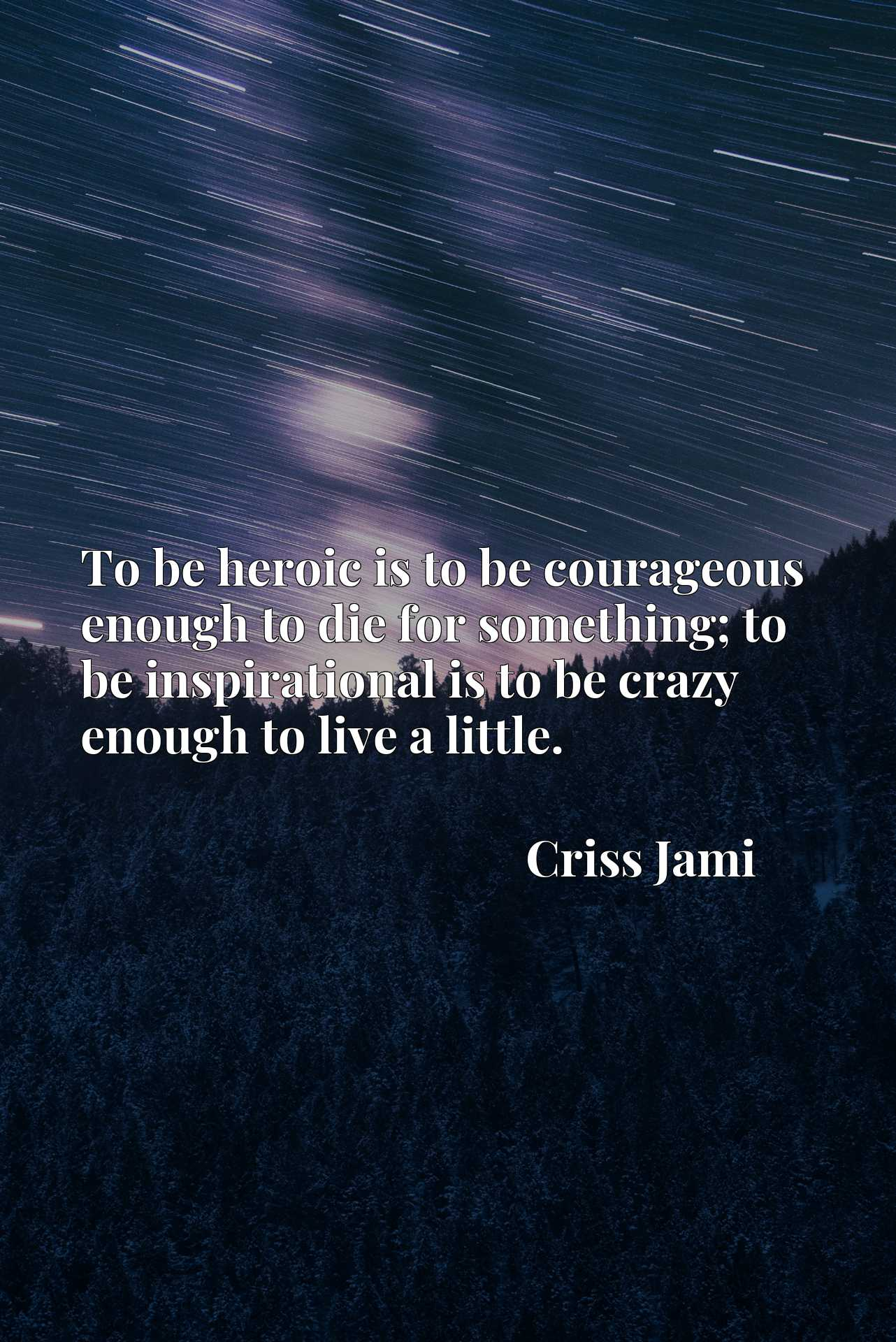 Quote Picture :To be heroic is to be courageous enough to die for something; to be inspirational is to be crazy enough to live a little.