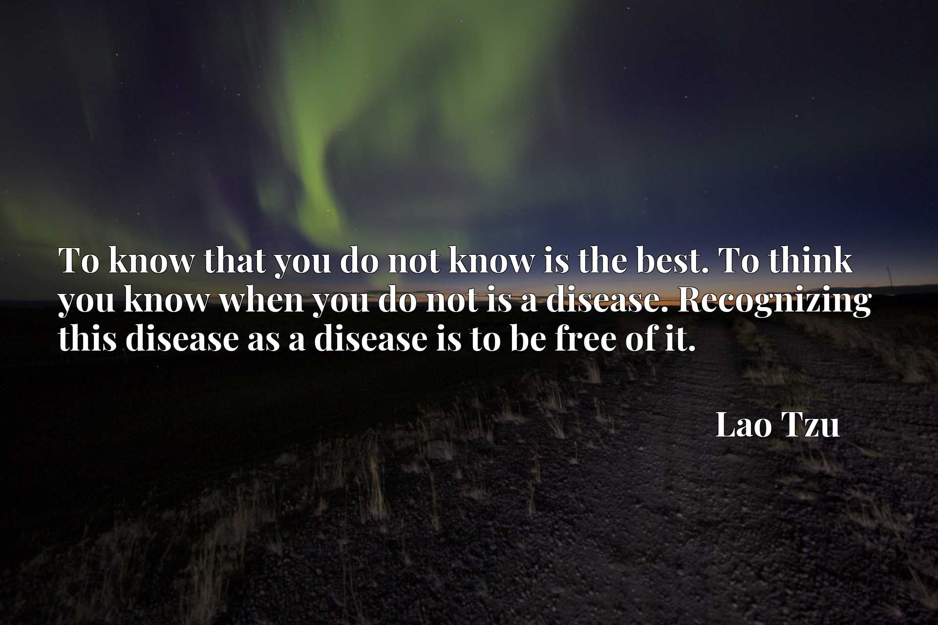 To know that you do not know is the best. To think you know when you do not is a disease. Recognizing this disease as a disease is to be free of it.