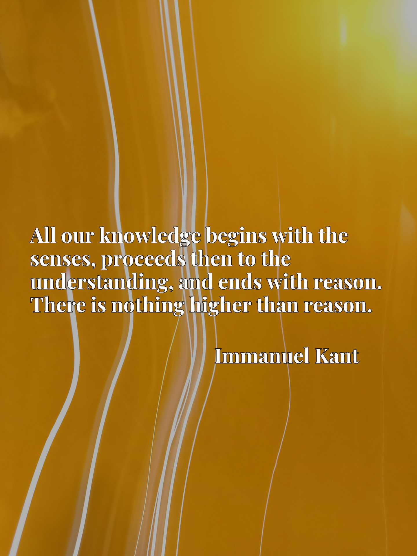 Quote Picture :All our knowledge begins with the senses, proceeds then to the understanding, and ends with reason. There is nothing higher than reason.