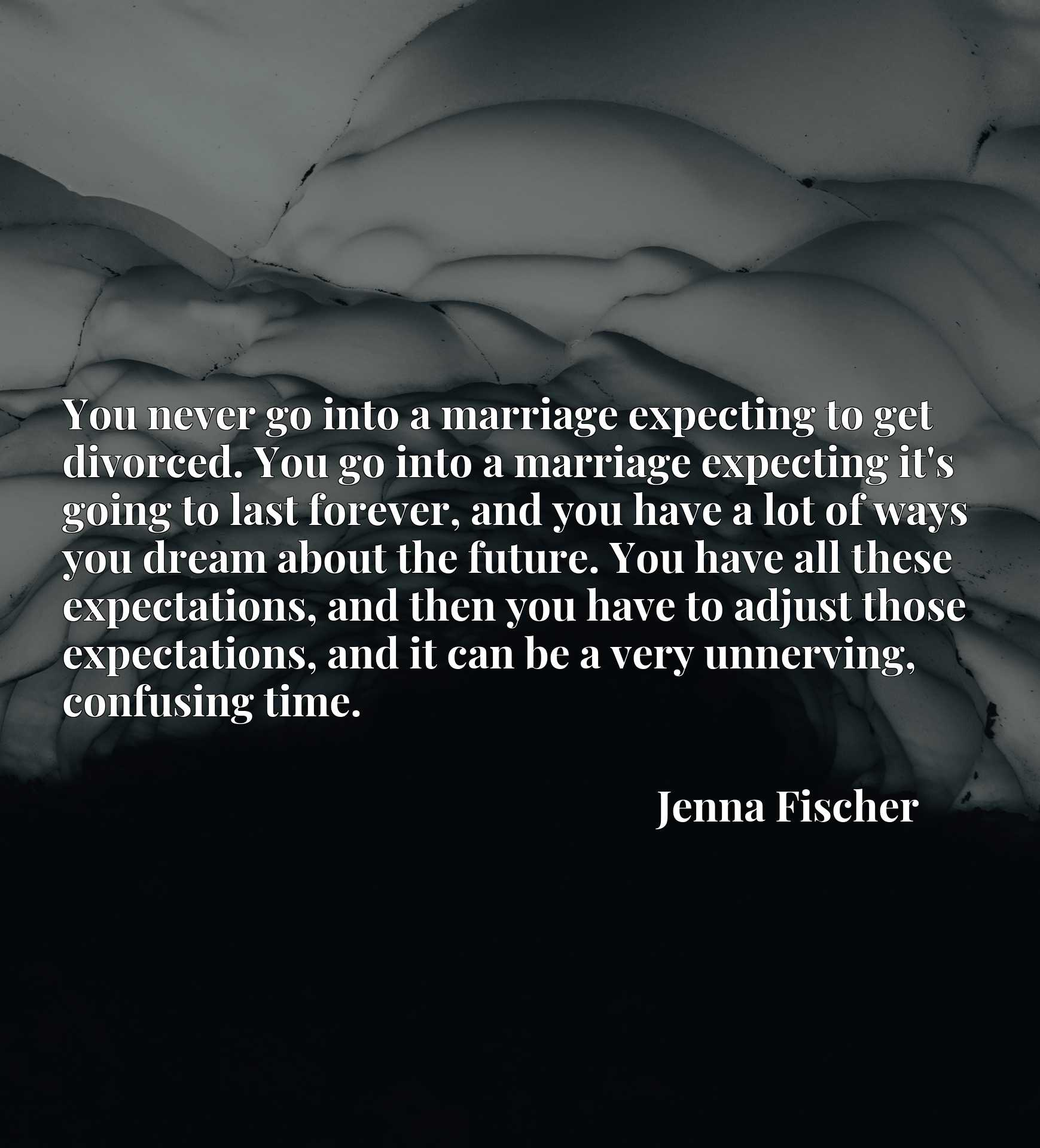 You never go into a marriage expecting to get divorced. You go into a marriage expecting it's going to last forever, and you have a lot of ways you dream about the future. You have all these expectations, and then you have to adjust those expectations, and it can be a very unnerving, confusing time.