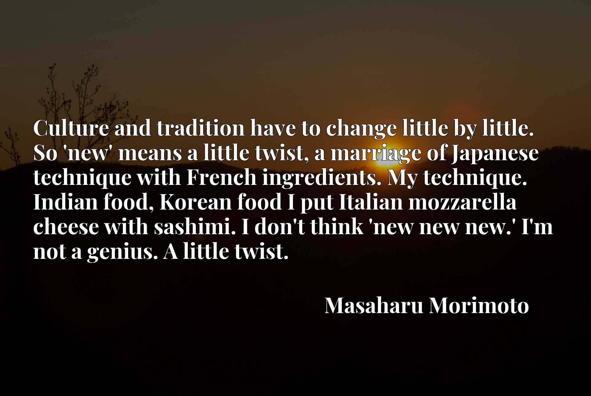Culture and tradition have to change little by little. So 'new' means a little twist, a marriage of Japanese technique with French ingredients. My technique. Indian food, Korean food I put Italian mozzarella cheese with sashimi. I don't think 'new new new.' I'm not a genius. A little twist.