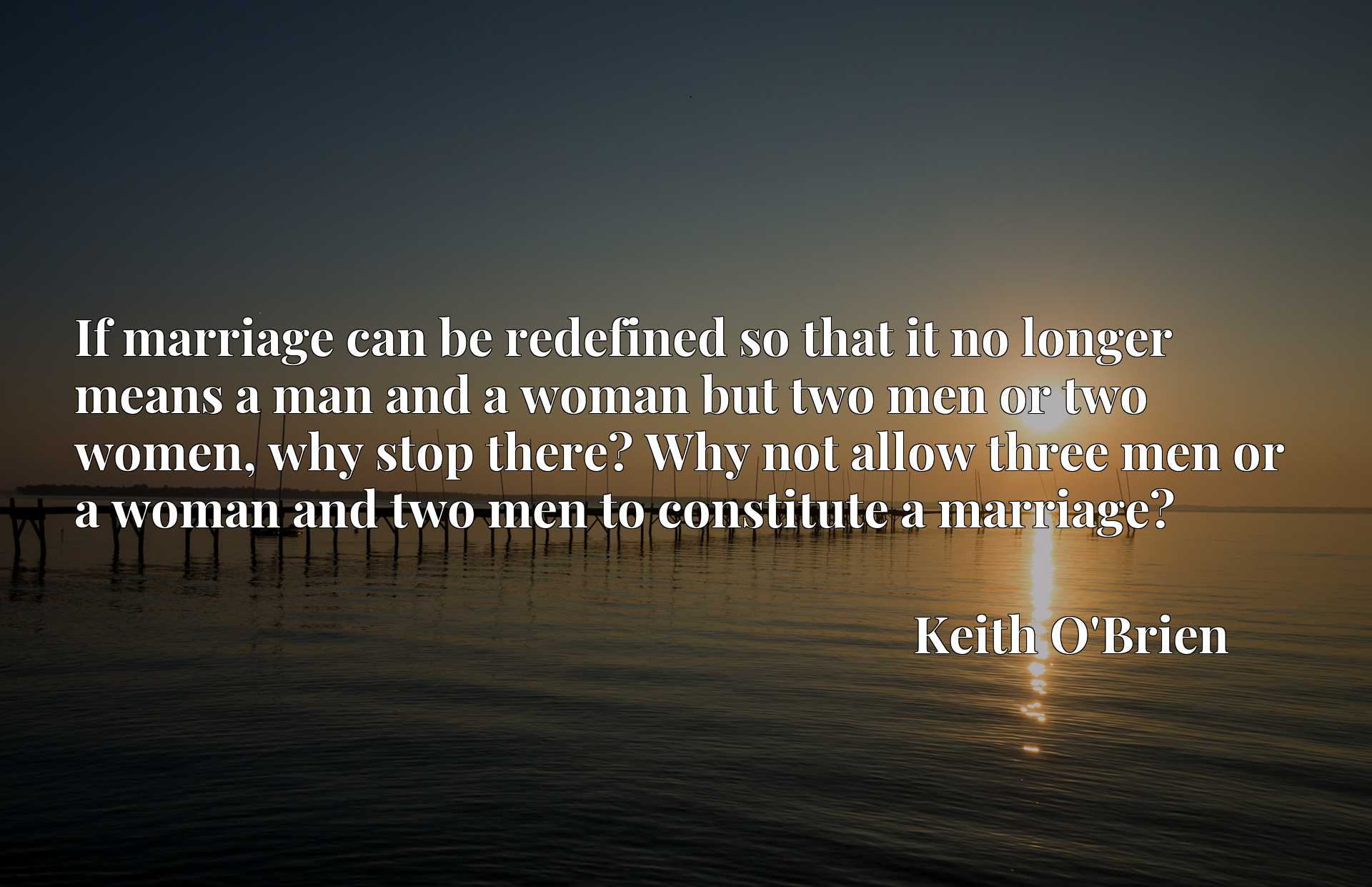 If marriage can be redefined so that it no longer means a man and a woman but two men or two women, why stop there? Why not allow three men or a woman and two men to constitute a marriage?