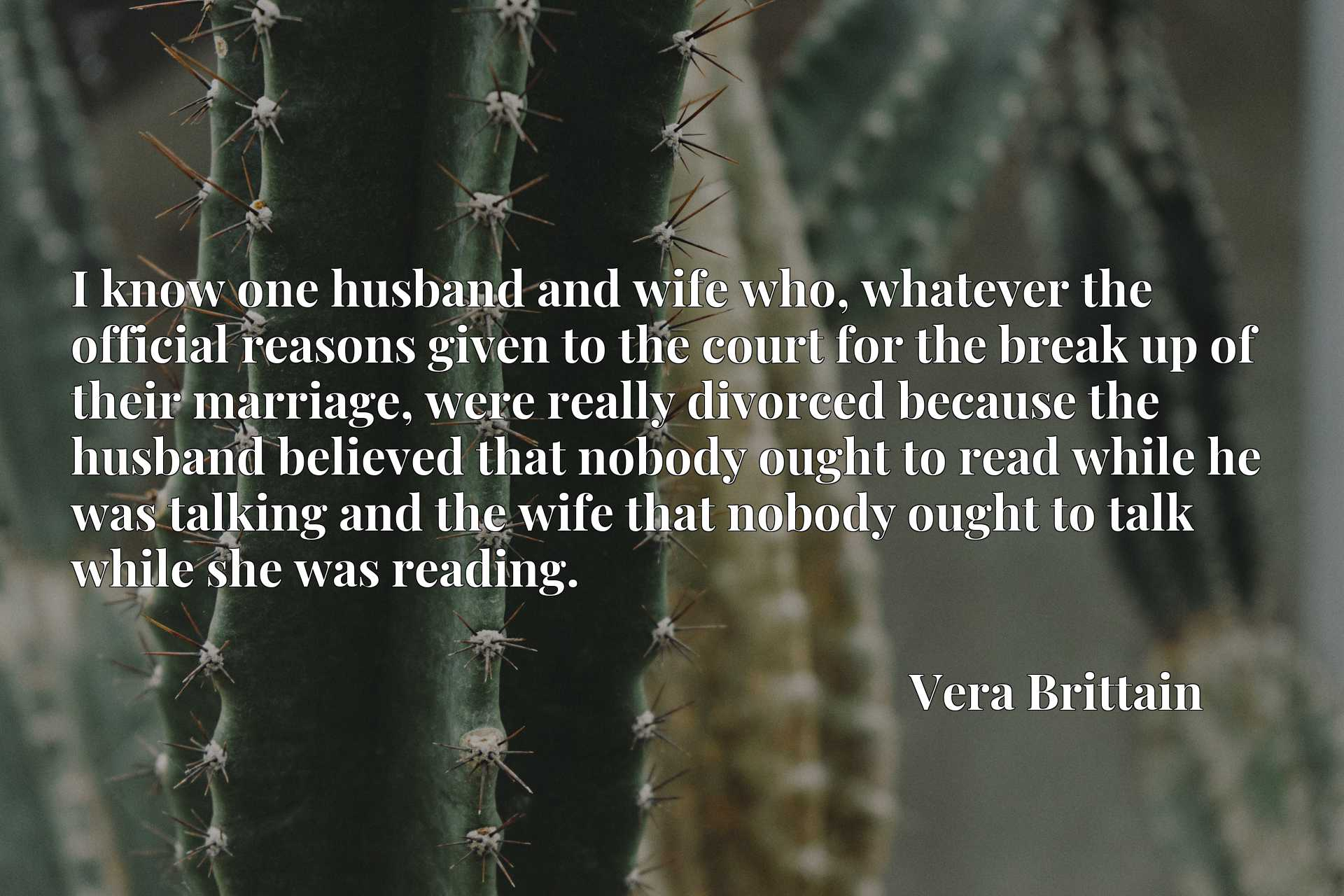 I know one husband and wife who, whatever the official reasons given to the court for the break up of their marriage, were really divorced because the husband believed that nobody ought to read while he was talking and the wife that nobody ought to talk while she was reading.