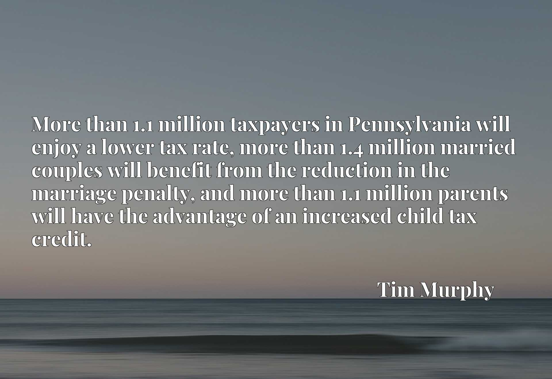 More than 1.1 million taxpayers in Pennsylvania will enjoy a lower tax rate, more than 1.4 million married couples will benefit from the reduction in the marriage penalty, and more than 1.1 million parents will have the advantage of an increased child tax credit.
