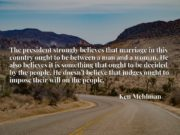 The president strongly believes that marriage in this country ought to be between a man and a woman. He also believes it is something that ought to be decided by the people. He doesn't believe that judges ought to impose their will on the people.