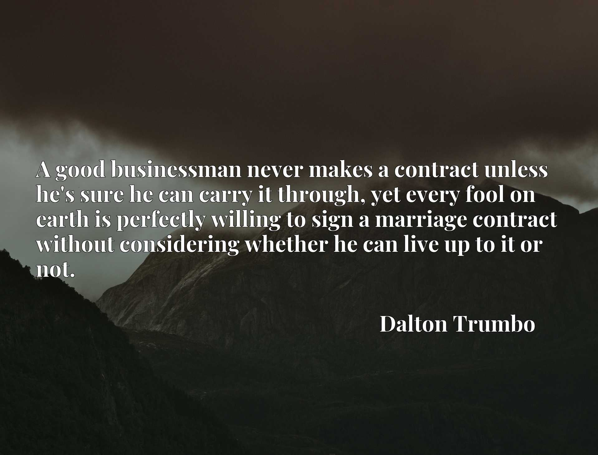 A good businessman never makes a contract unless he's sure he can carry it through, yet every fool on earth is perfectly willing to sign a marriage contract without considering whether he can live up to it or not.