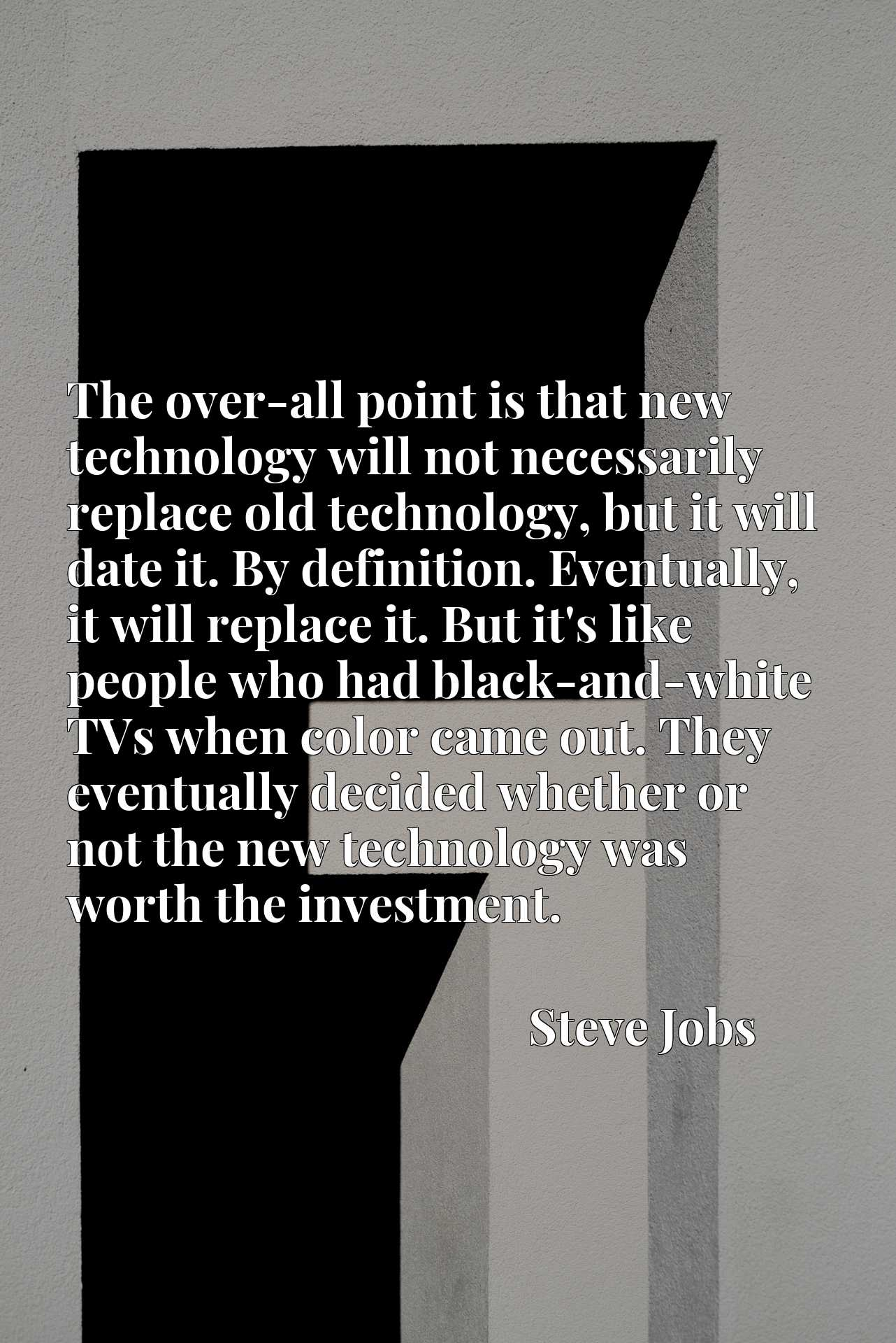 The over-all point is that new technology will not necessarily replace old technology, but it will date it. By definition. Eventually, it will replace it. But it's like people who had black-and-white TVs when color came out. They eventually decided whether or not the new technology was worth the investment.